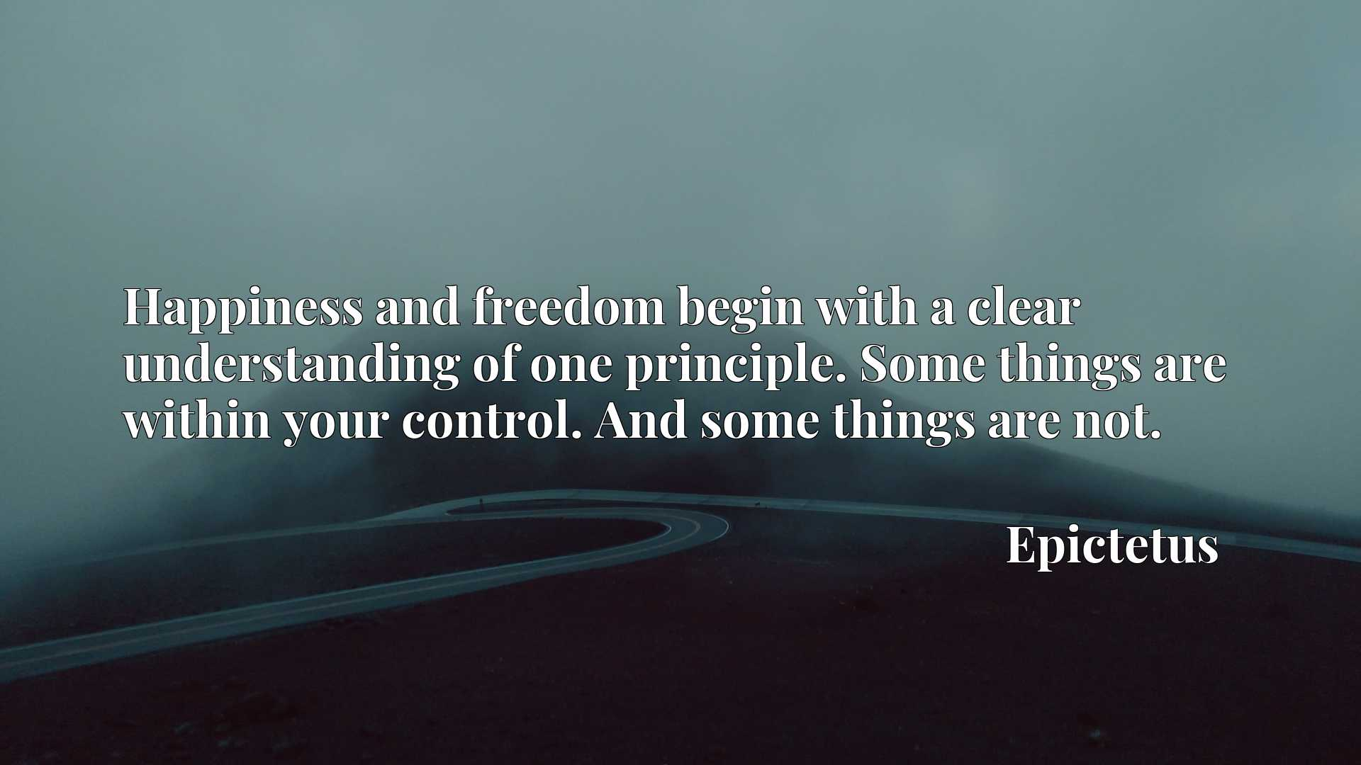 Quote Picture :Happiness and freedom begin with a clear understanding of one principle. Some things are within your control. And some things are not.