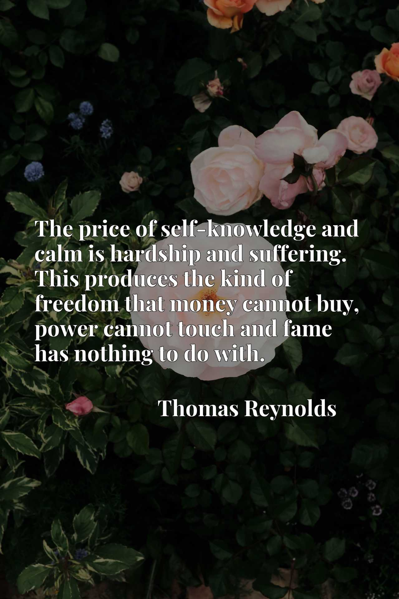 Quote Picture :The price of self-knowledge and calm is hardship and suffering. This produces the kind of freedom that money cannot buy, power cannot touch and fame has nothing to do with.