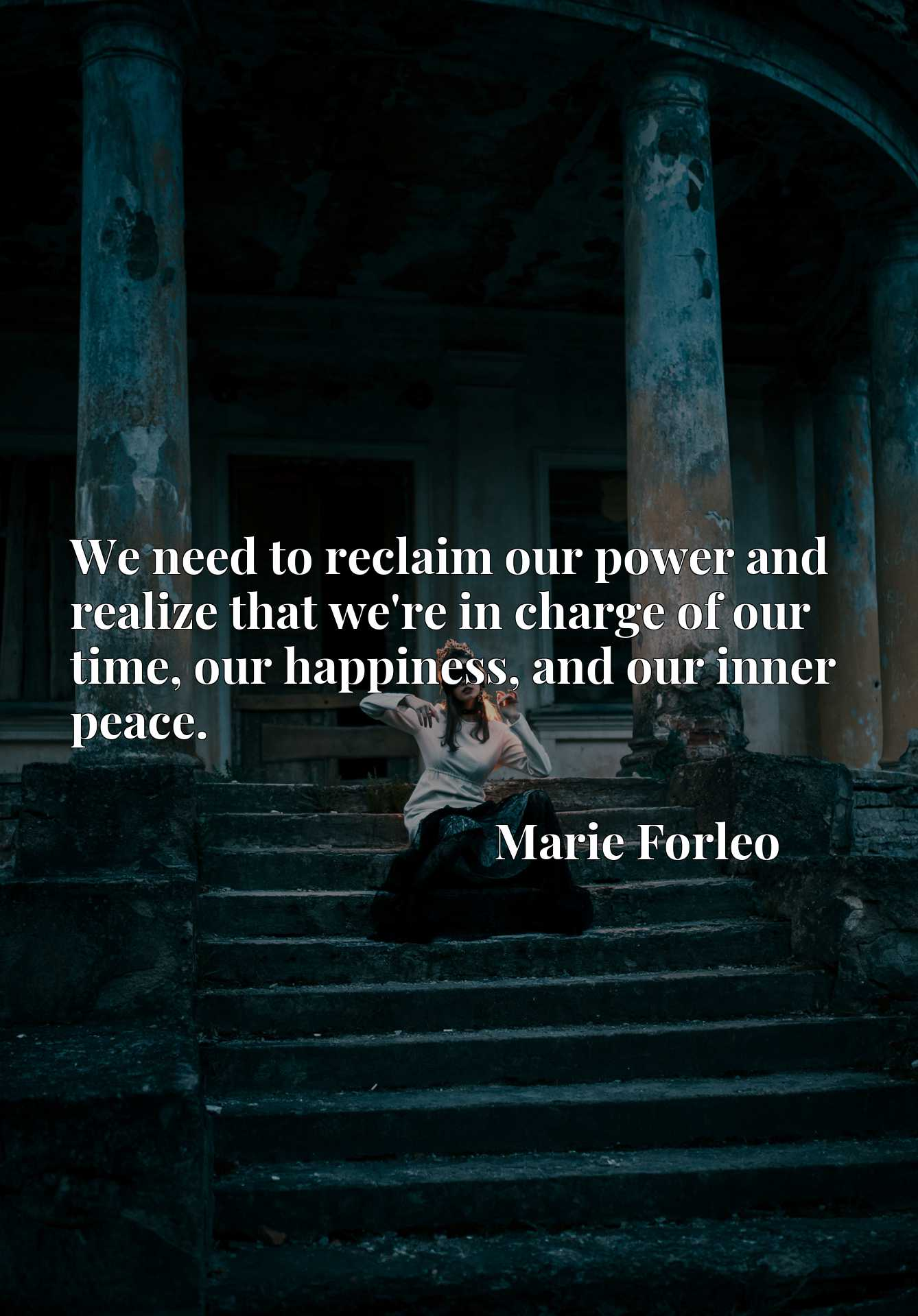Quote Picture :We need to reclaim our power and realize that we're in charge of our time, our happiness, and our inner peace.