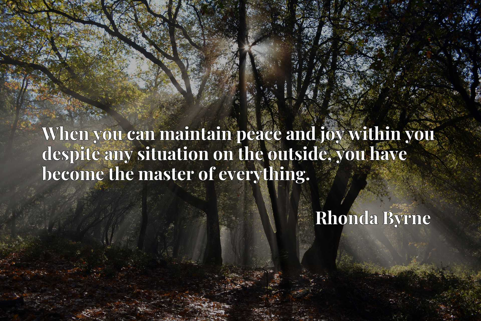 Quote Picture :When you can maintain peace and joy within you despite any situation on the outside, you have become the master of everything.