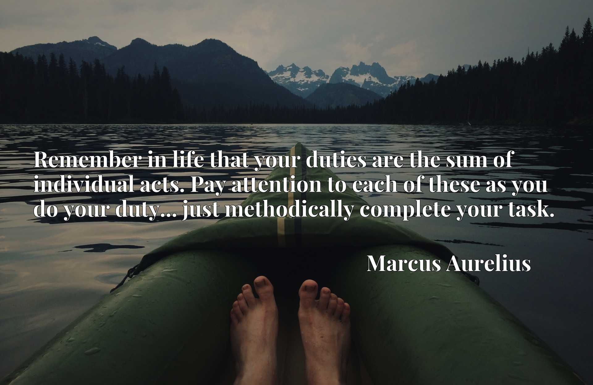 Quote Picture :Remember in life that your duties are the sum of individual acts. Pay attention to each of these as you do your duty... just methodically complete your task.