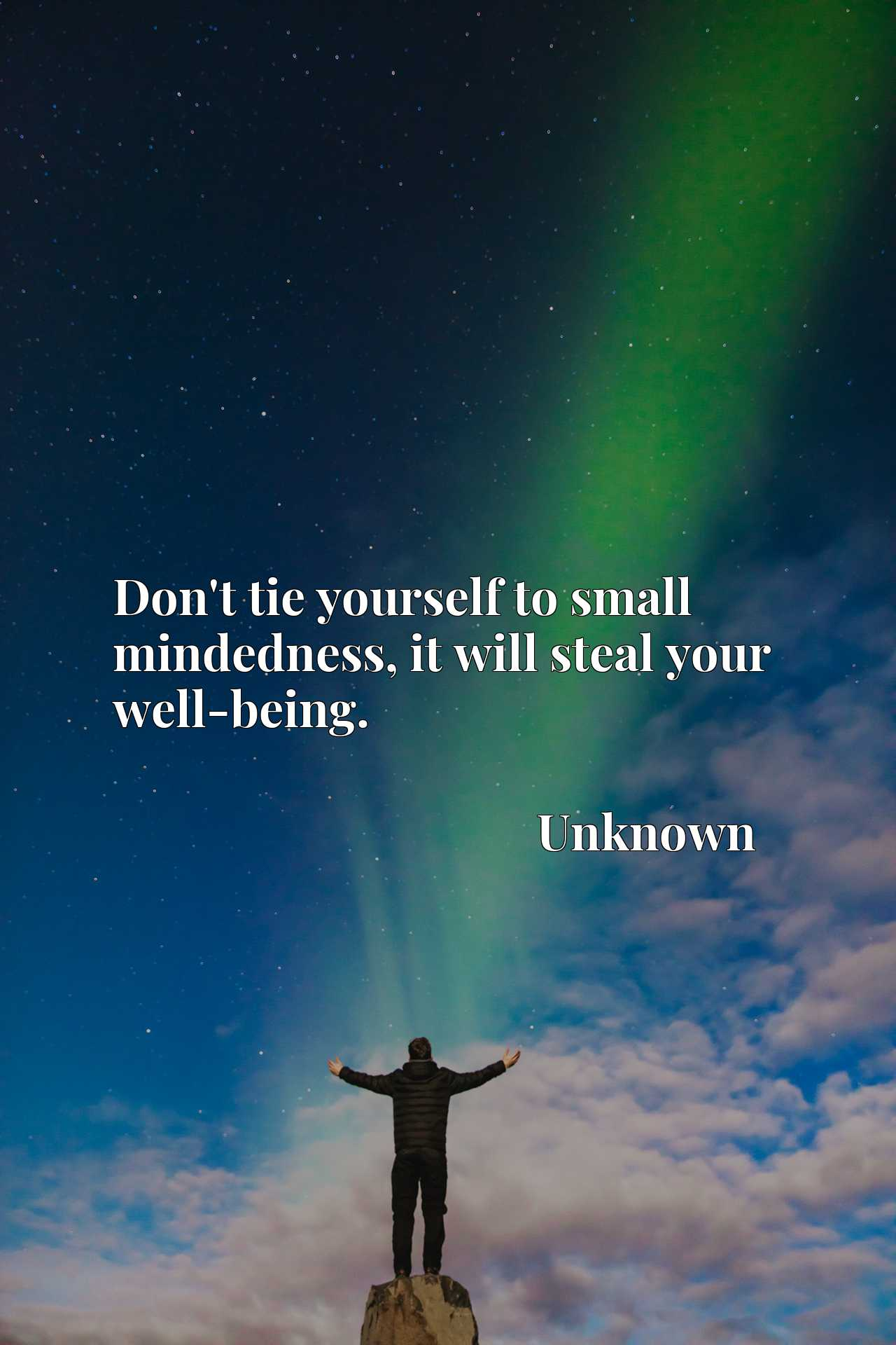Quote Picture :Don't tie yourself to small mindedness, it will steal your well-being.