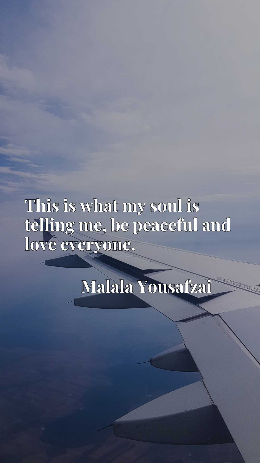 Quote Picture :This is what my soul is telling me, be peaceful and love everyone.