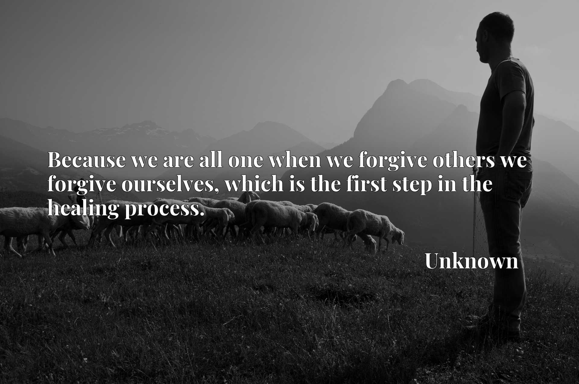 Quote Picture :Because we are all one when we forgive others we forgive ourselves, which is the first step in the healing process.