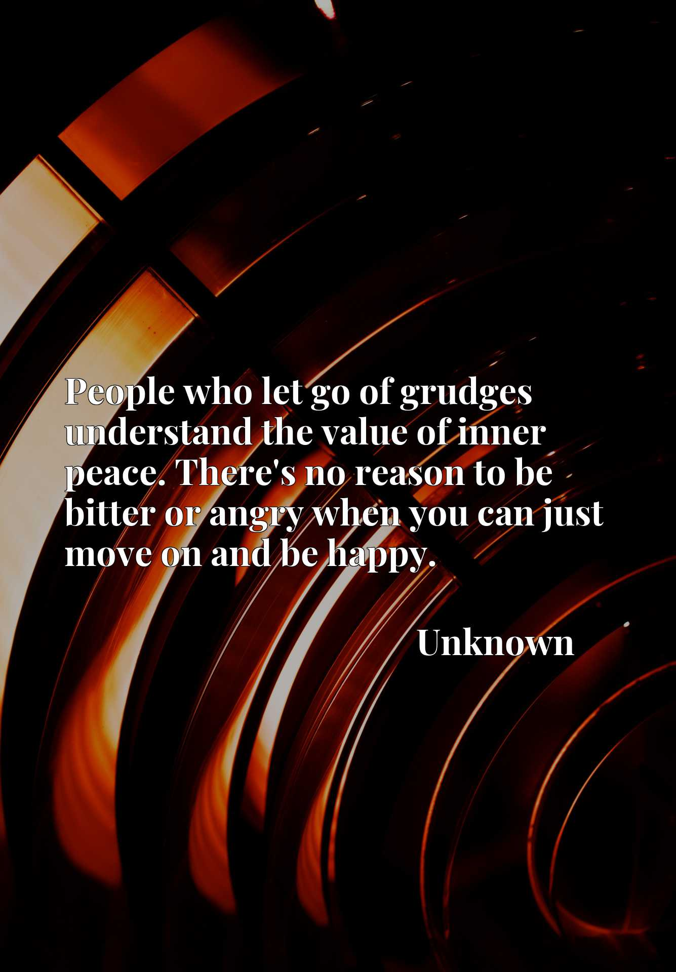Quote Picture :People who let go of grudges understand the value of inner peace. There's no reason to be bitter or angry when you can just move on and be happy.