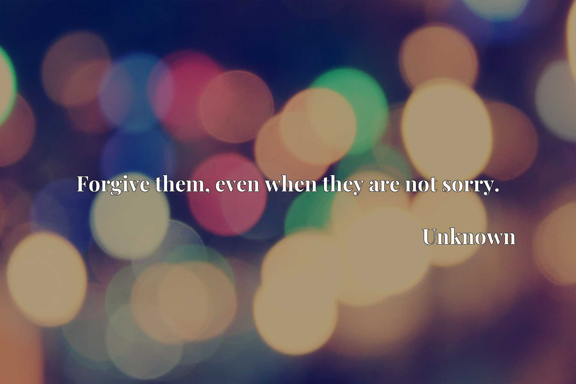 Quote Picture :Forgive them, even when they are not sorry.