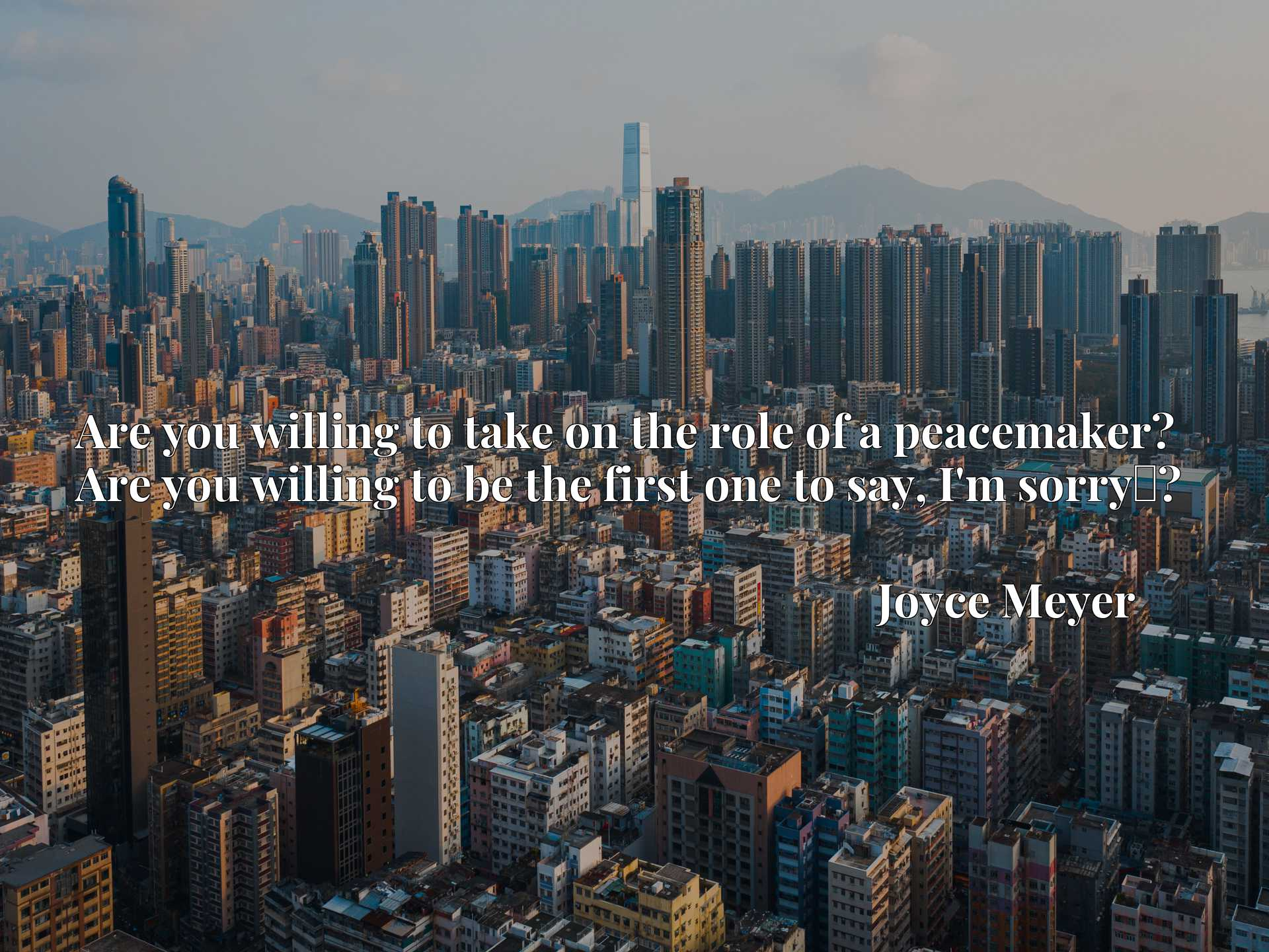 Quote Picture :Are you willing to take on the role of a peacemaker? Are you willing to be the first one to say, I'm sorryx9d?