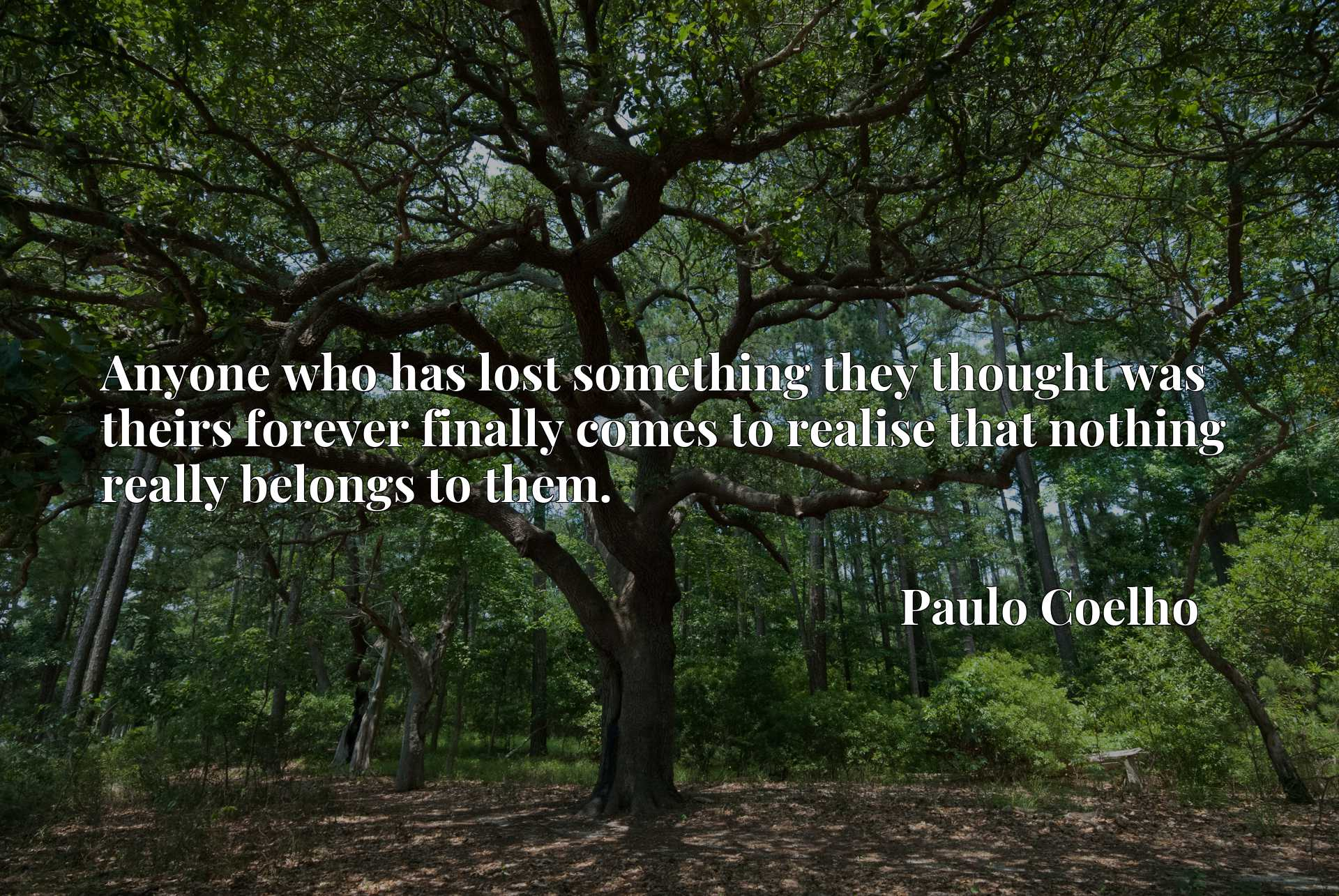 Quote Picture :Anyone who has lost something they thought was theirs forever finally comes to realise that nothing really belongs to them.
