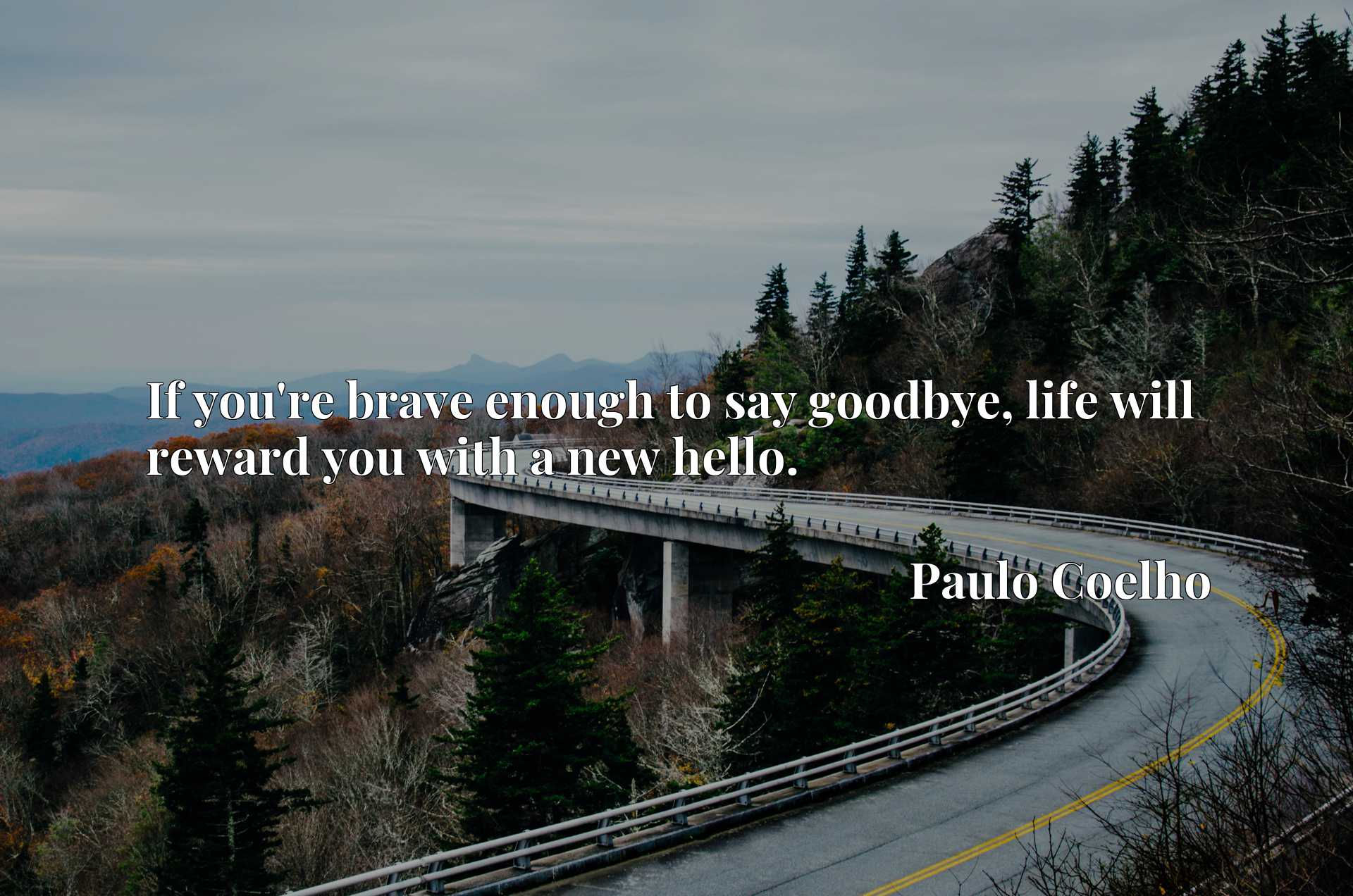 If you're brave enough to say goodbye, life will reward you with a new hello.