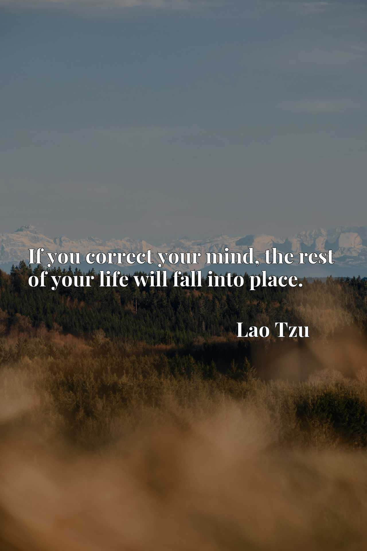 Quote Picture :If you correct your mind, the rest of your life will fall into place.