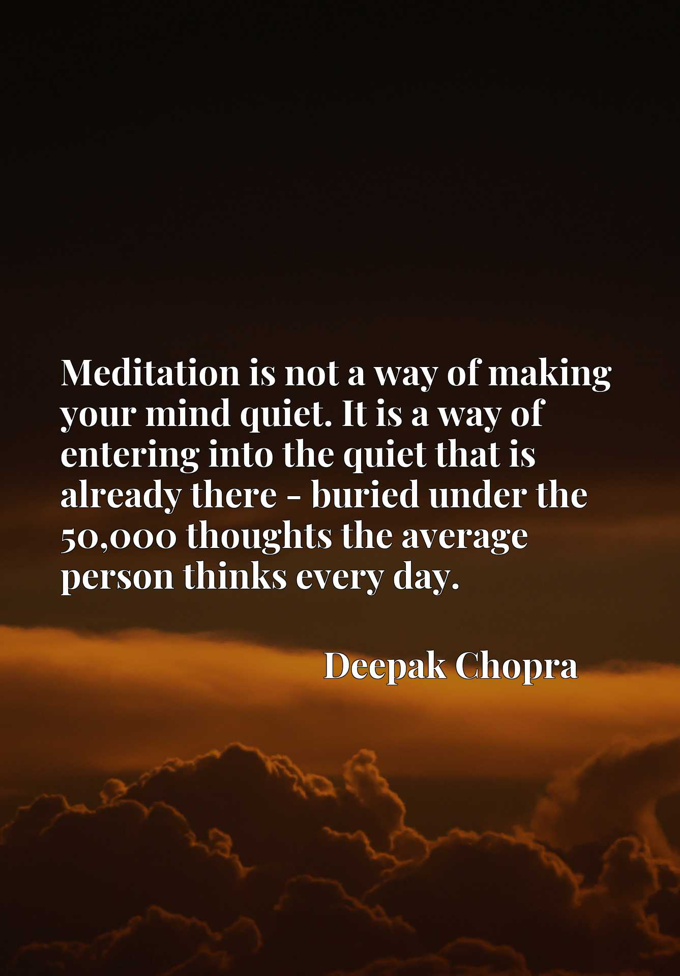 Quote Picture :Meditation is not a way of making your mind quiet. It is a way of entering into the quiet that is already there - buried under the 50,000 thoughts the average person thinks every day.