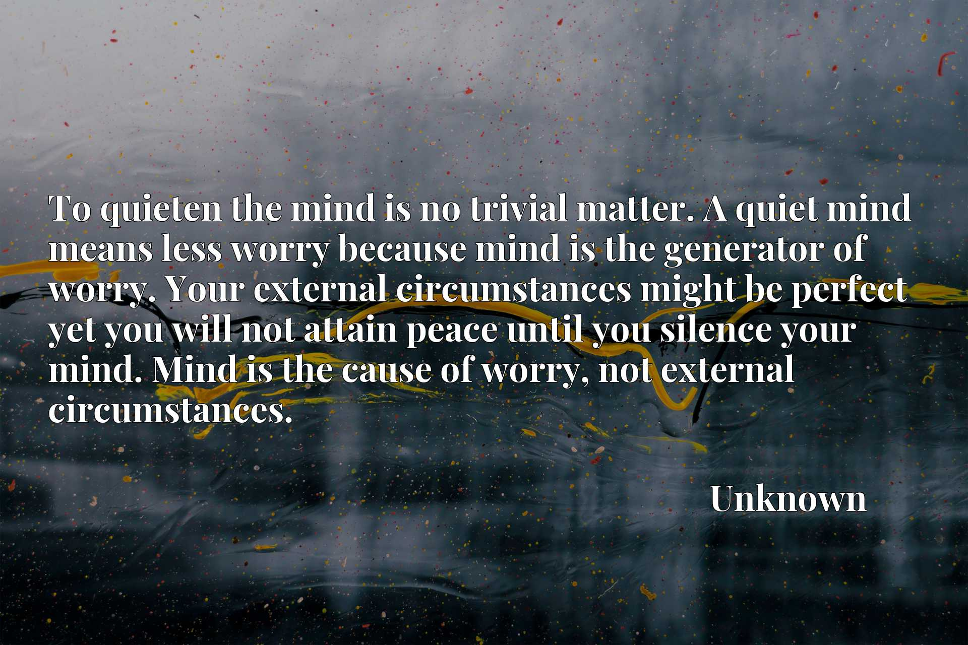 To quieten the mind is no trivial matter. A quiet mind means less worry because mind is the generator of worry. Your external circumstances might be perfect yet you will not attain peace until you silence your mind. Mind is the cause of worry, not external circumstances.
