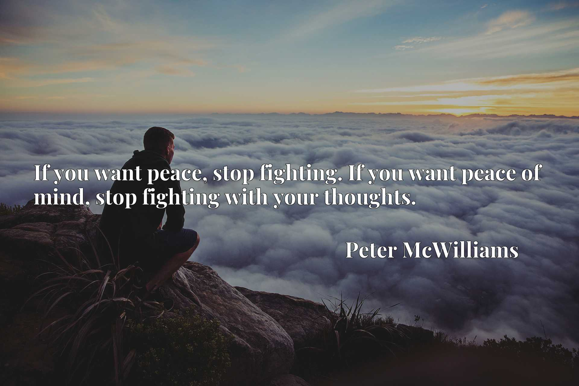 Quote Picture :If you want peace, stop fighting. If you want peace of mind, stop fighting with your thoughts.