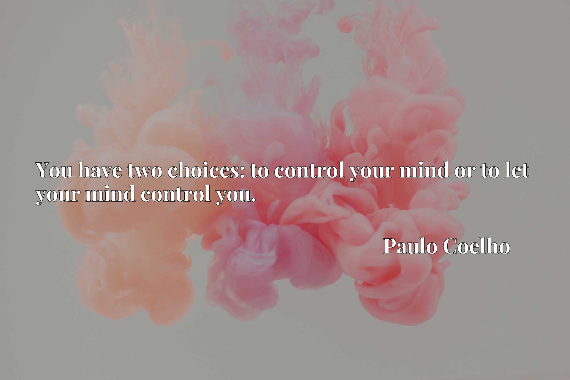 Quote Picture :You have two choices: to control your mind or to let your mind control you.