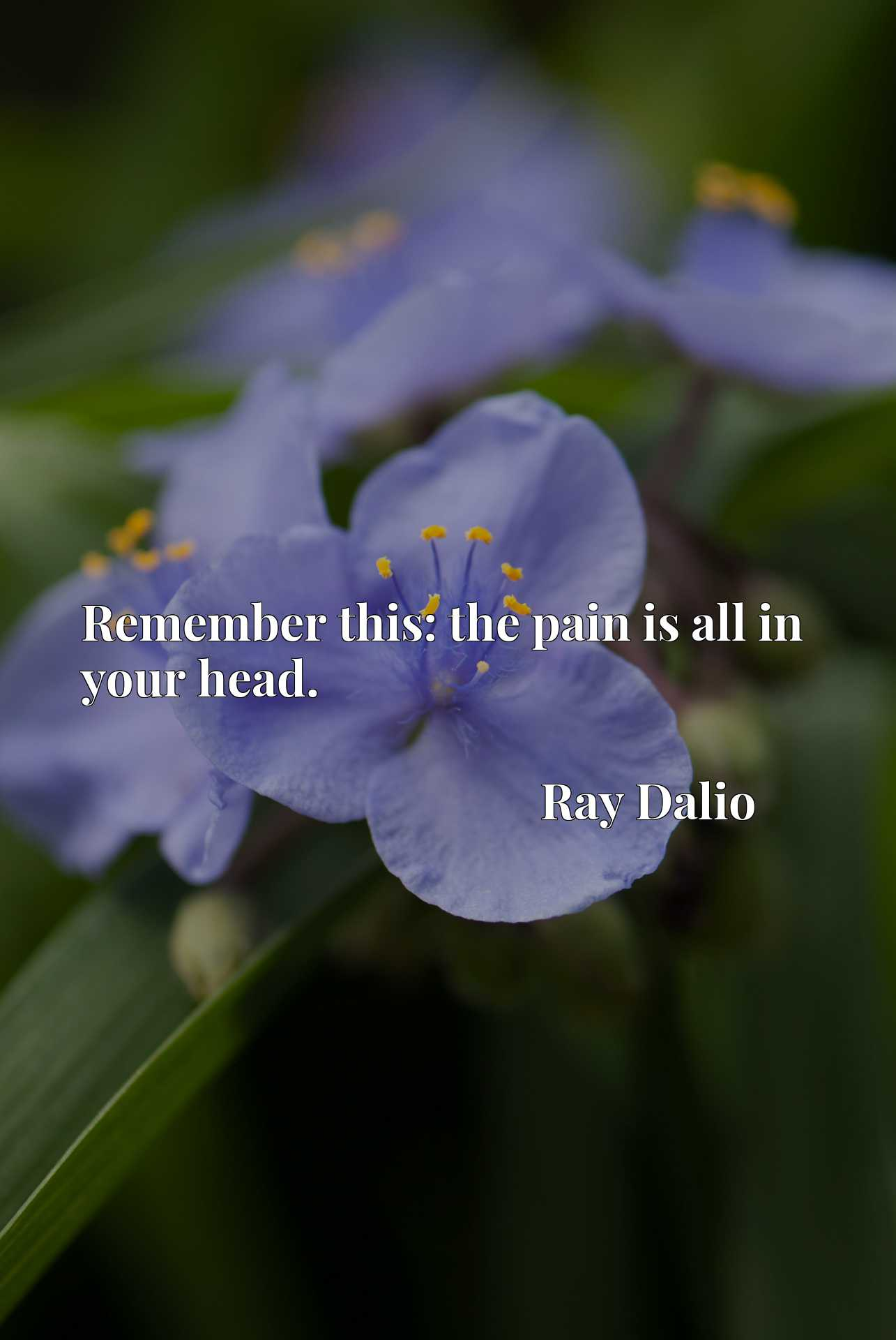 Quote Picture :Remember this: the pain is all in your head.