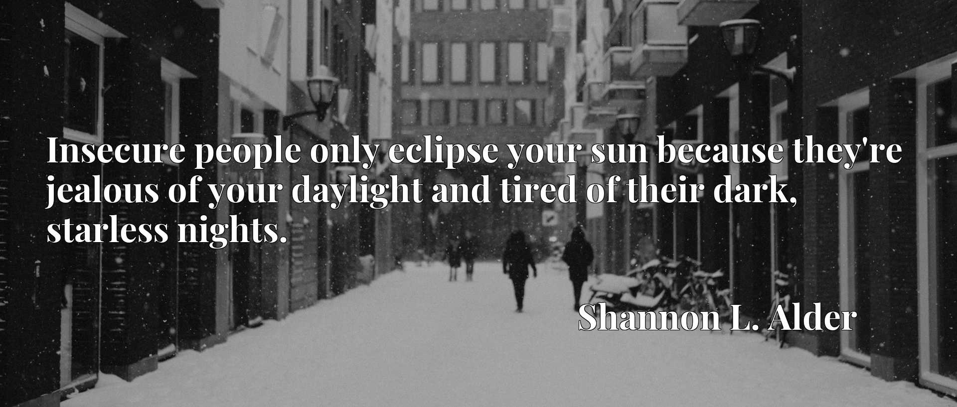 Quote Picture :Insecure people only eclipse your sun because they're jealous of your daylight and tired of their dark, starless nights.