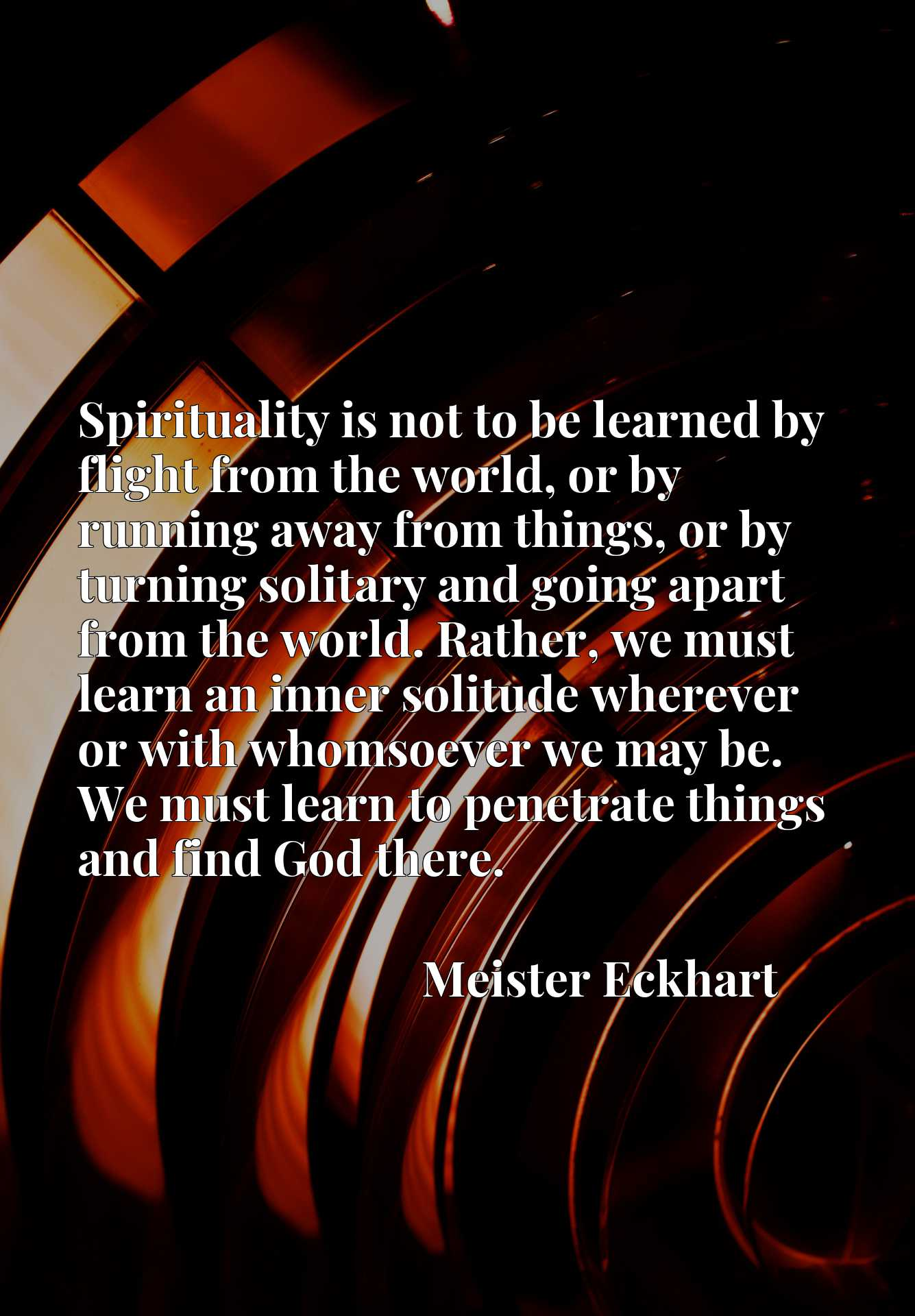 Quote Picture :Spirituality is not to be learned by flight from the world, or by running away from things, or by turning solitary and going apart from the world. Rather, we must learn an inner solitude wherever or with whomsoever we may be. We must learn to penetrate things and find God there.