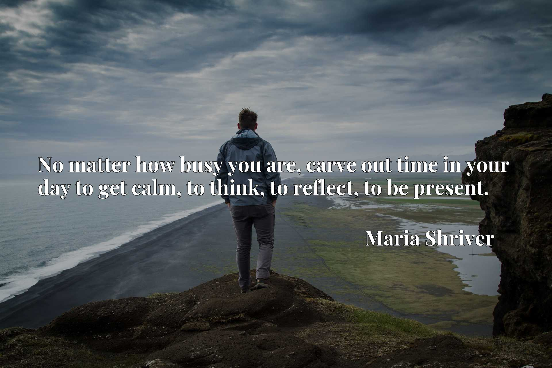 Quote Picture :No matter how busy you are, carve out time in your day to get calm, to think, to reflect, to be present.