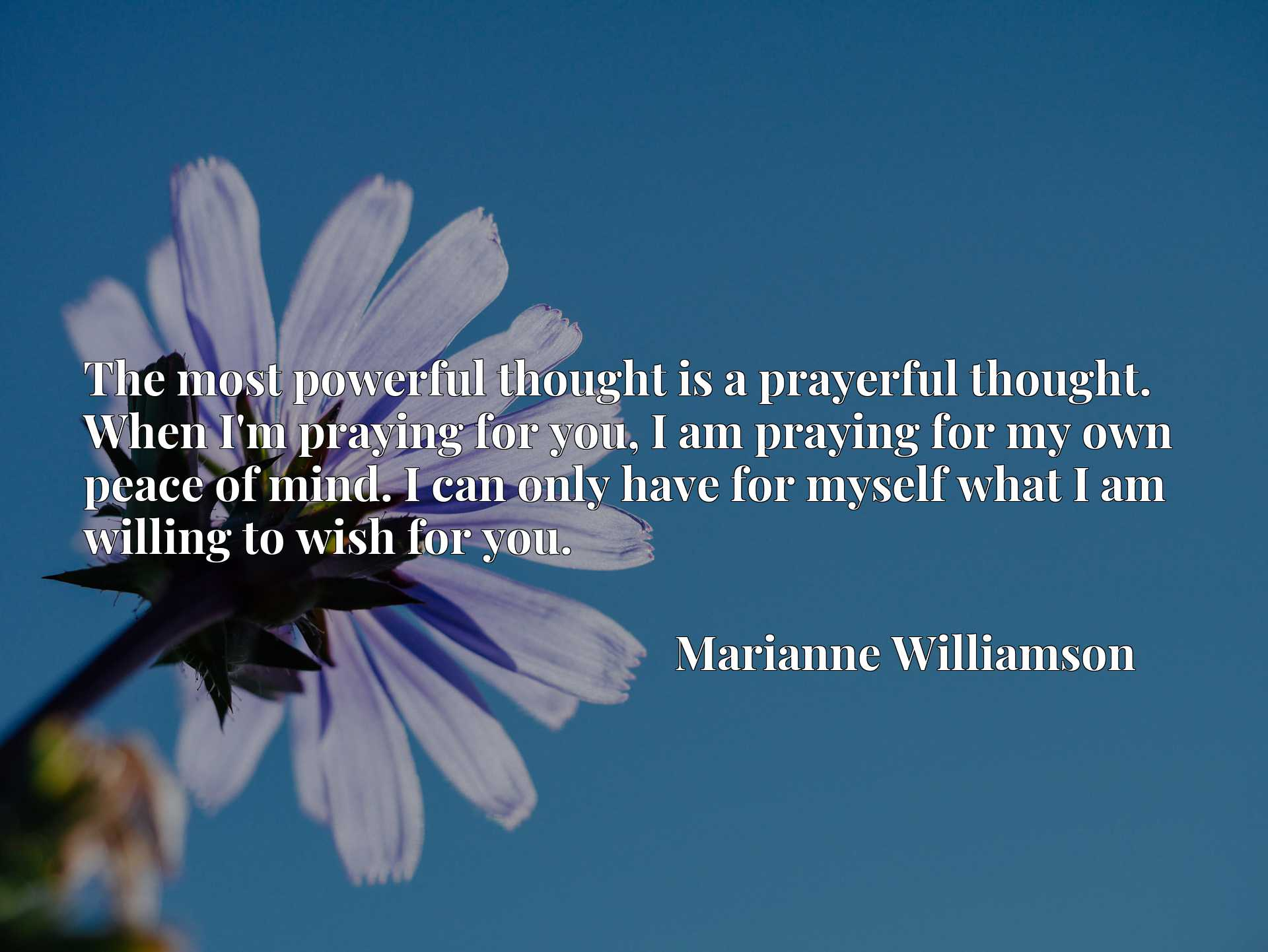 Quote Picture :The most powerful thought is a prayerful thought. When I'm praying for you, I am praying for my own peace of mind. I can only have for myself what I am willing to wish for you.