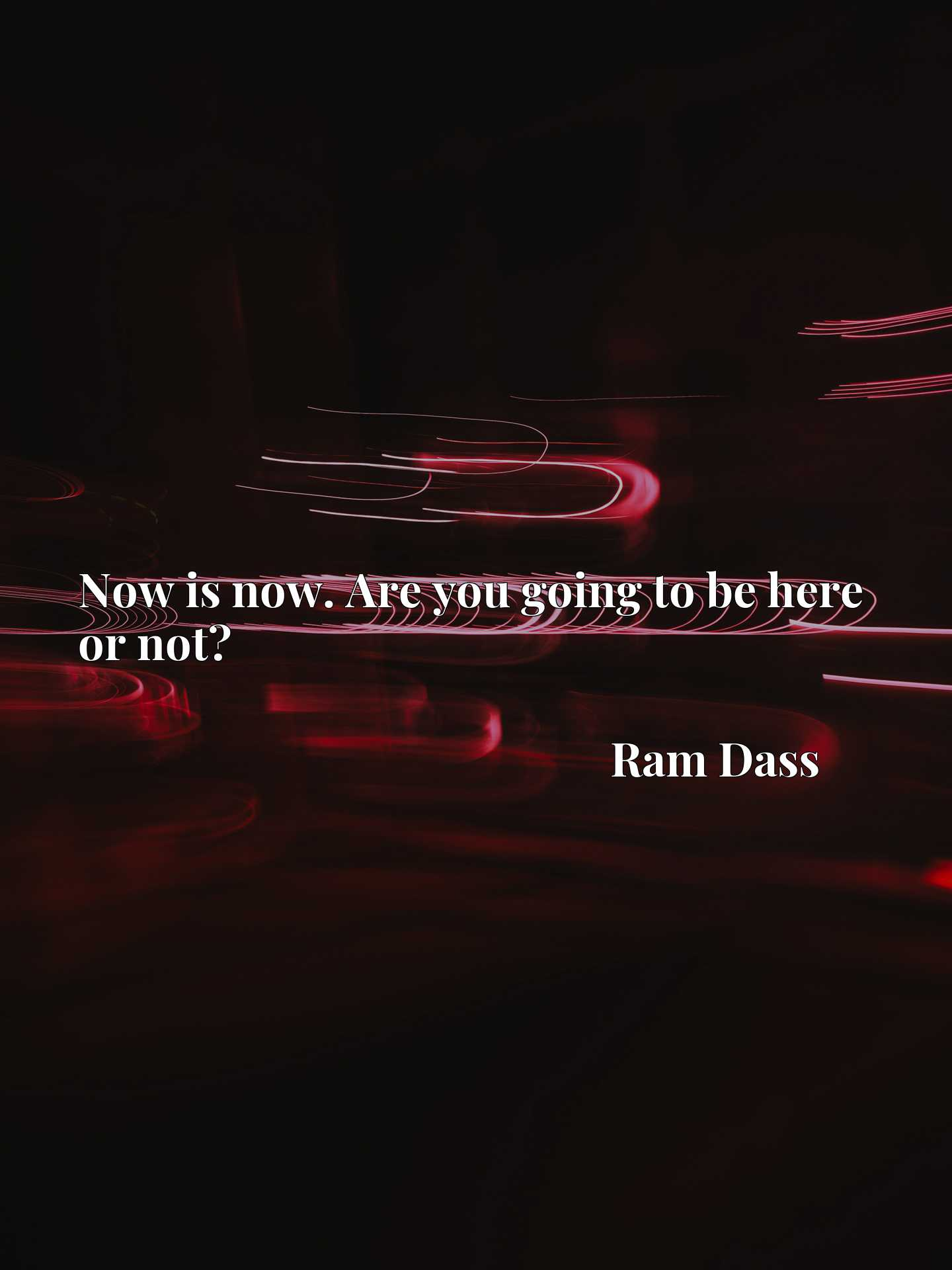 Quote Picture :Now is now. Are you going to be here or not?