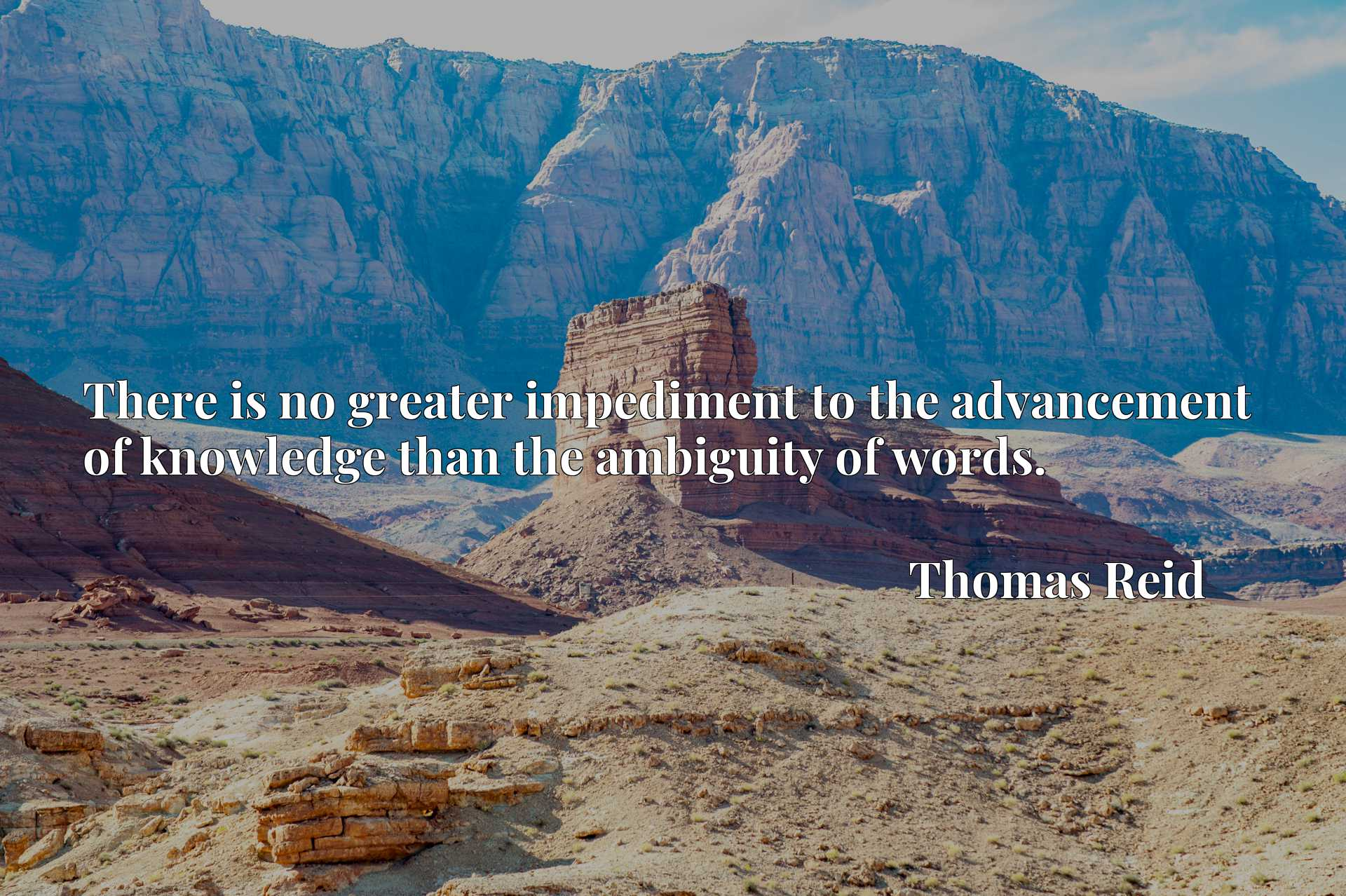 Quote Picture :There is no greater impediment to the advancement of knowledge than the ambiguity of words.