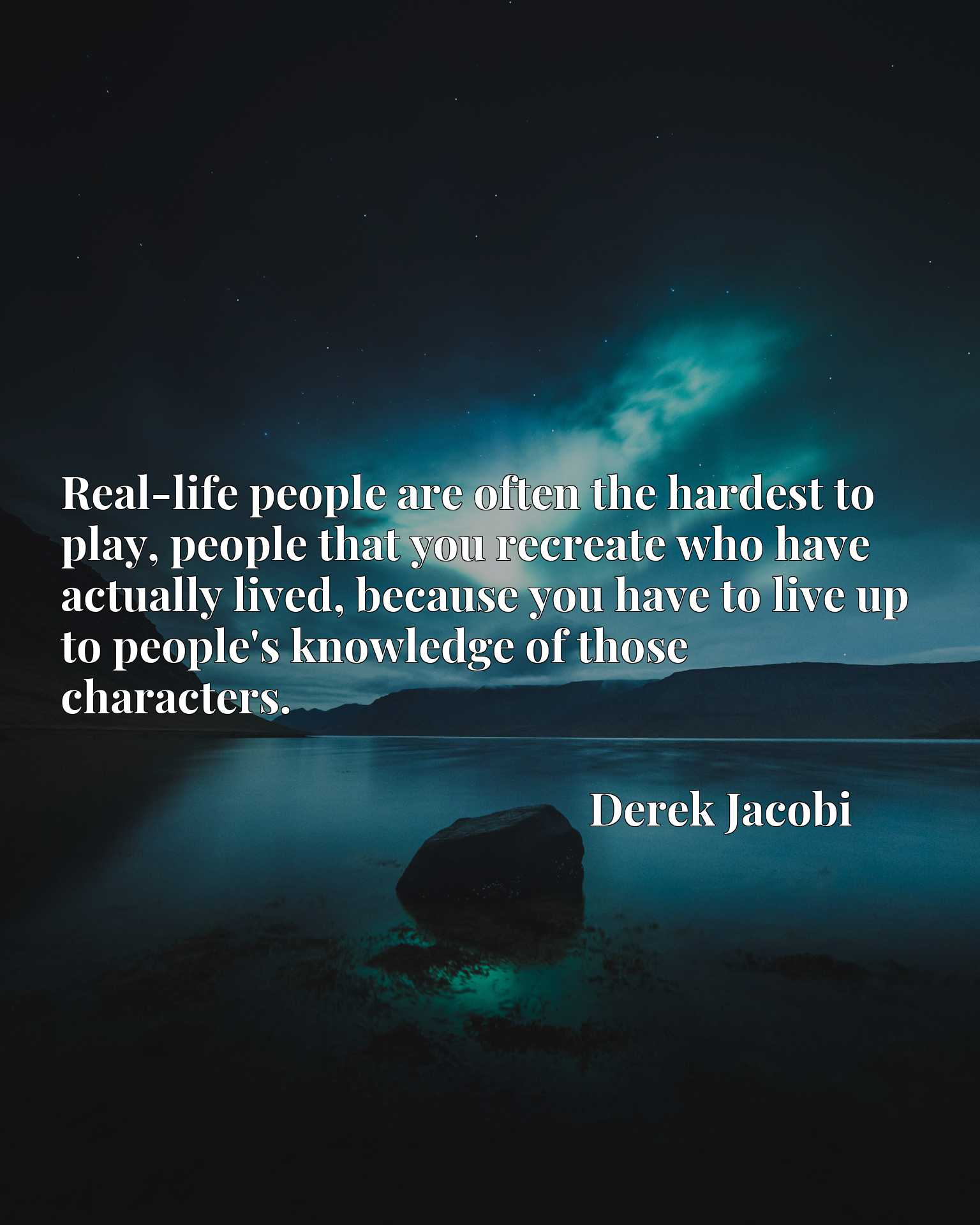 Quote Picture :Real-life people are often the hardest to play, people that you recreate who have actually lived, because you have to live up to people's knowledge of those characters.