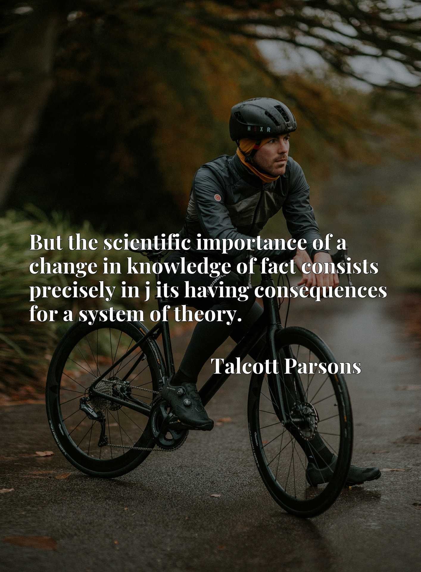 Quote Picture :But the scientific importance of a change in knowledge of fact consists precisely in j its having consequences for a system of theory.