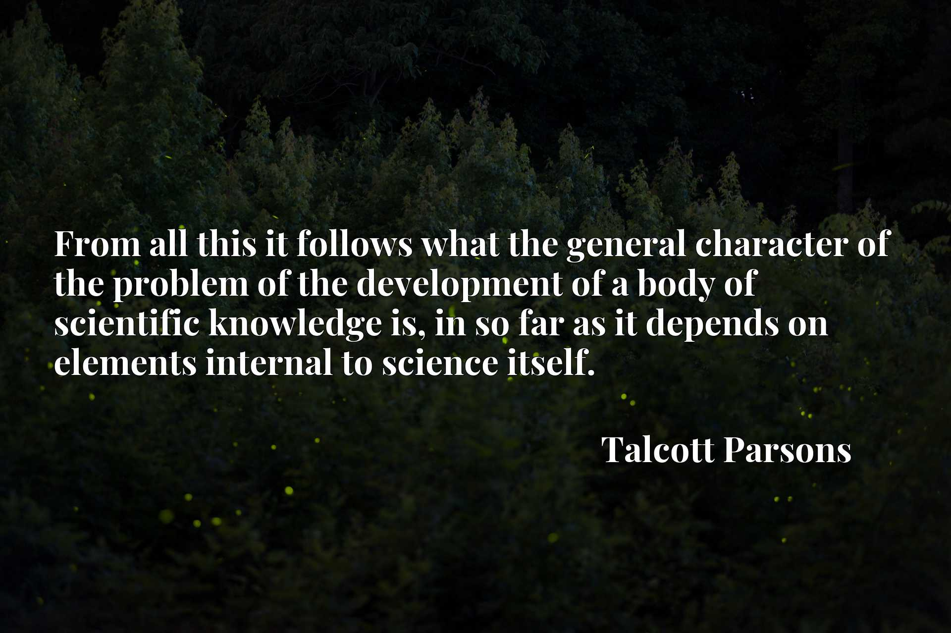 Quote Picture :From all this it follows what the general character of the problem of the development of a body of scientific knowledge is, in so far as it depends on elements internal to science itself.