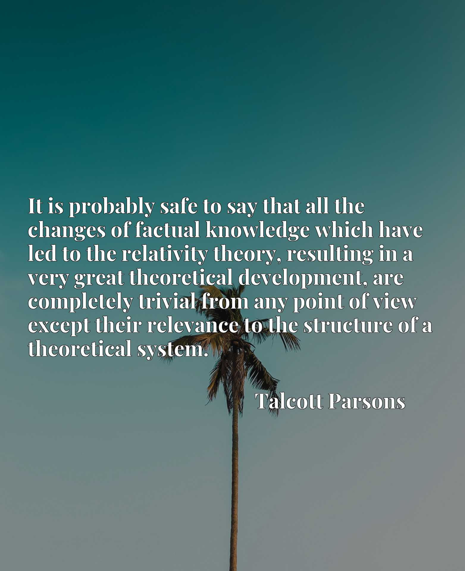 It is probably safe to say that all the changes of factual knowledge which have led to the relativity theory, resulting in a very great theoretical development, are completely trivial from any point of view except their relevance to the structure of a theoretical system.