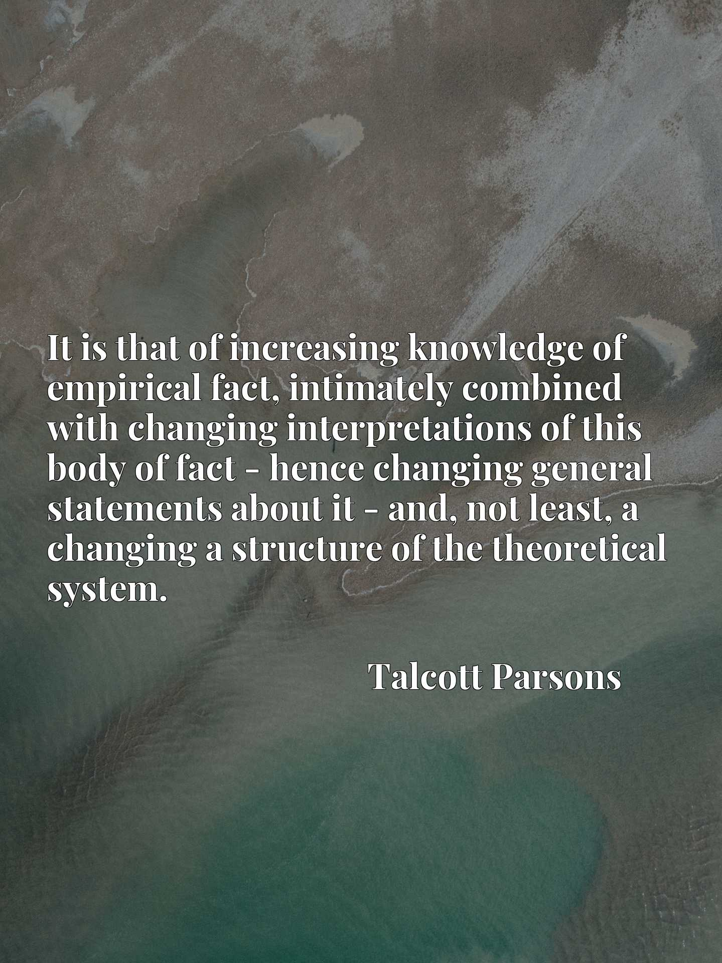 It is that of increasing knowledge of empirical fact, intimately combined with changing interpretations of this body of fact - hence changing general statements about it - and, not least, a changing a structure of the theoretical system.