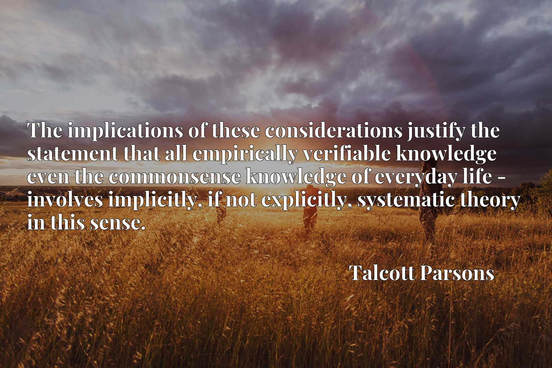 Quote Picture :The implications of these considerations justify the statement that all empirically verifiable knowledge even the commonsense knowledge of everyday life - involves implicitly, if not explicitly, systematic theory in this sense.