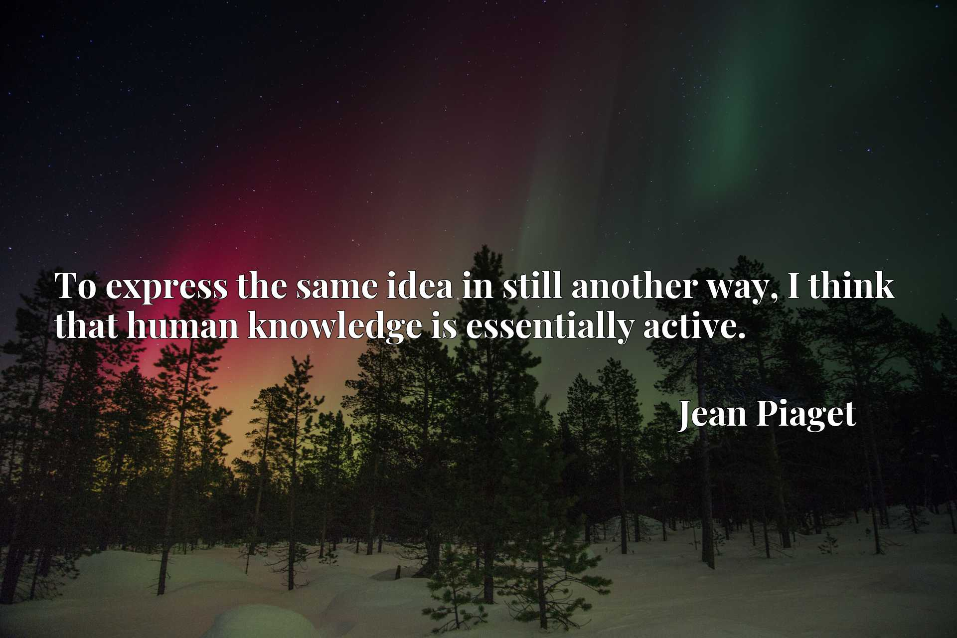 Quote Picture :To express the same idea in still another way, I think that human knowledge is essentially active.