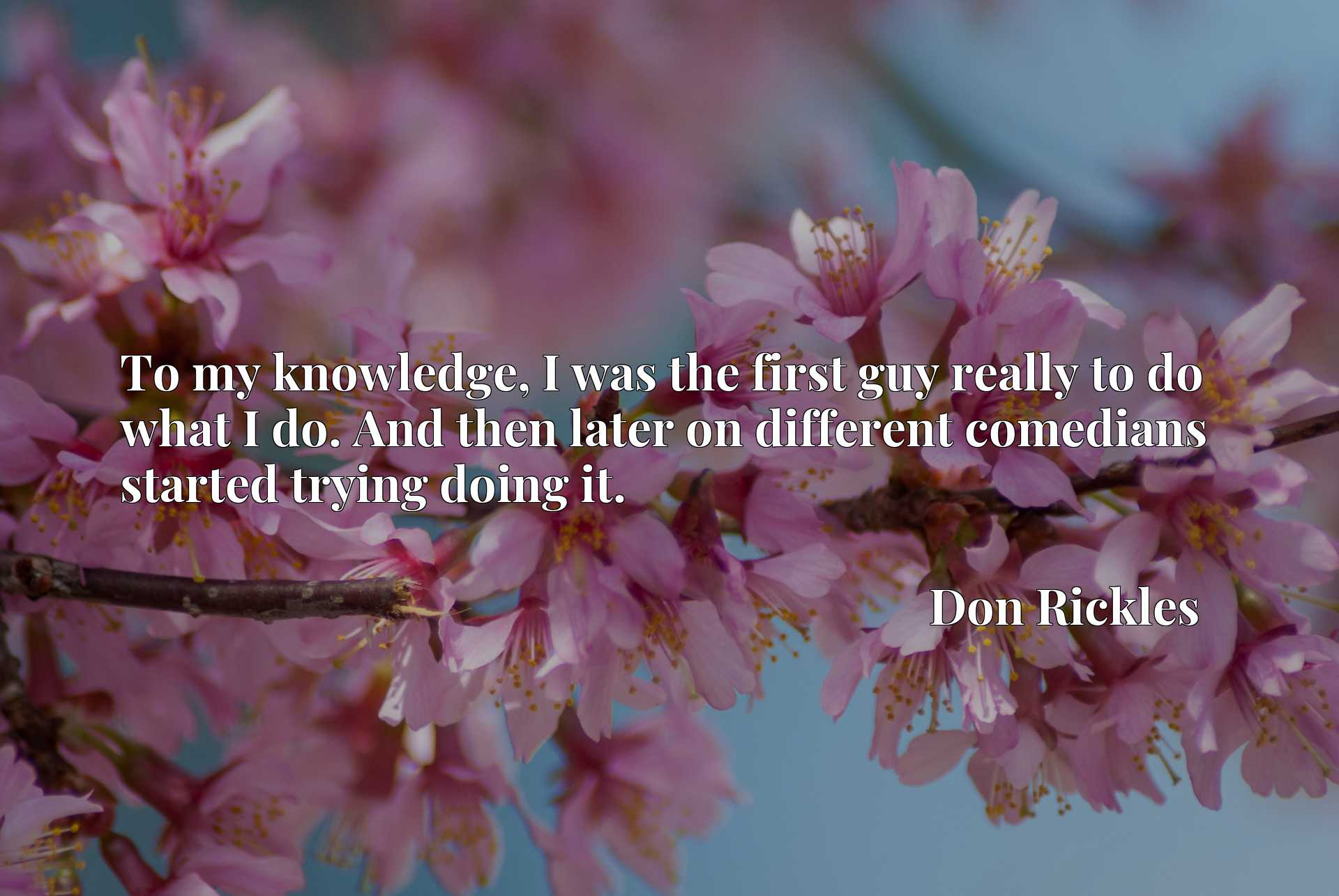 Quote Picture :To my knowledge, I was the first guy really to do what I do. And then later on different comedians started trying doing it.
