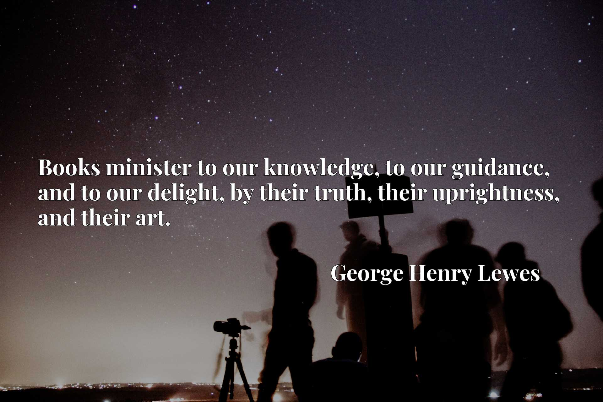 Quote Picture :Books minister to our knowledge, to our guidance, and to our delight, by their truth, their uprightness, and their art.