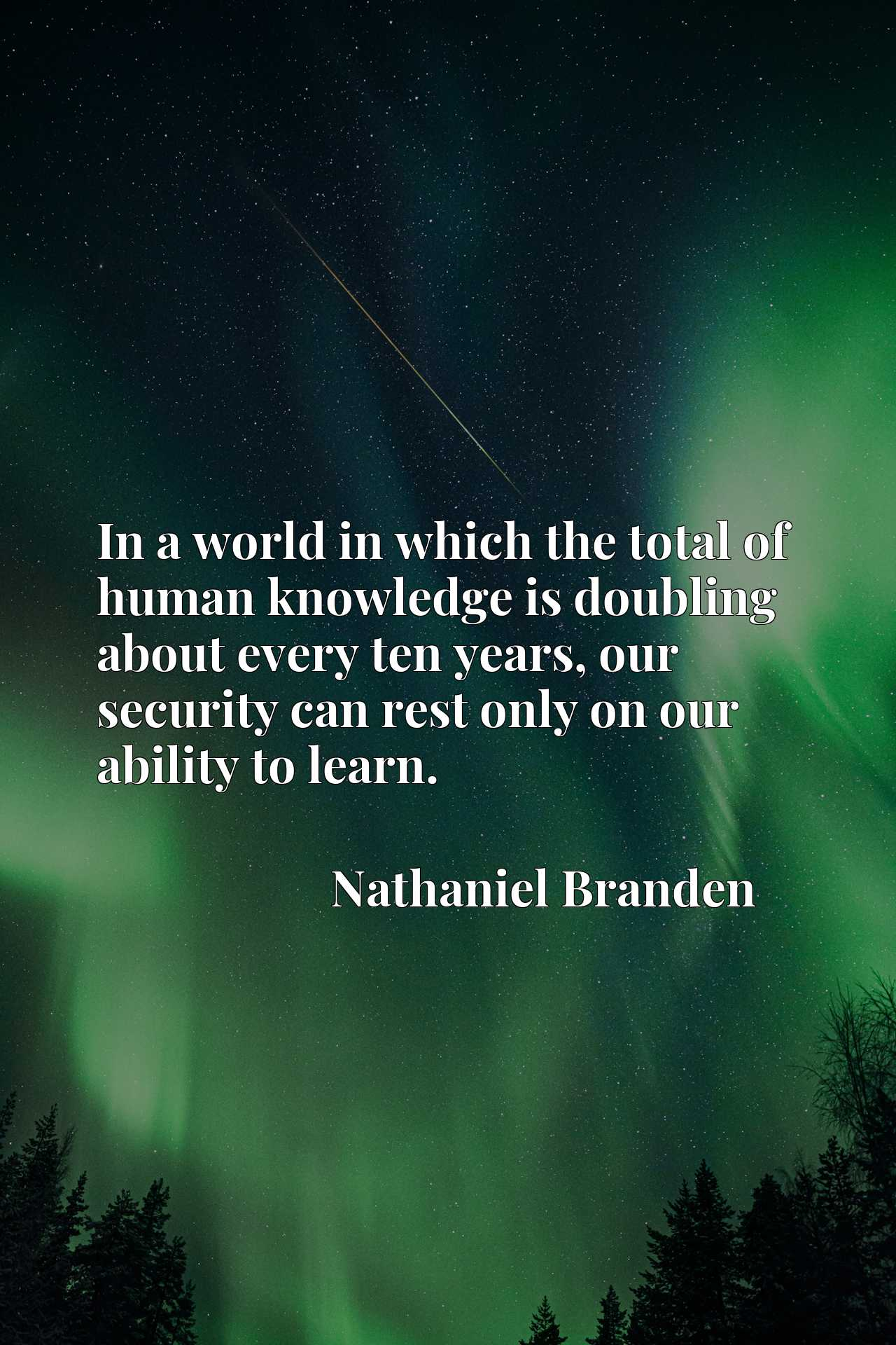 Quote Picture :In a world in which the total of human knowledge is doubling about every ten years, our security can rest only on our ability to learn.