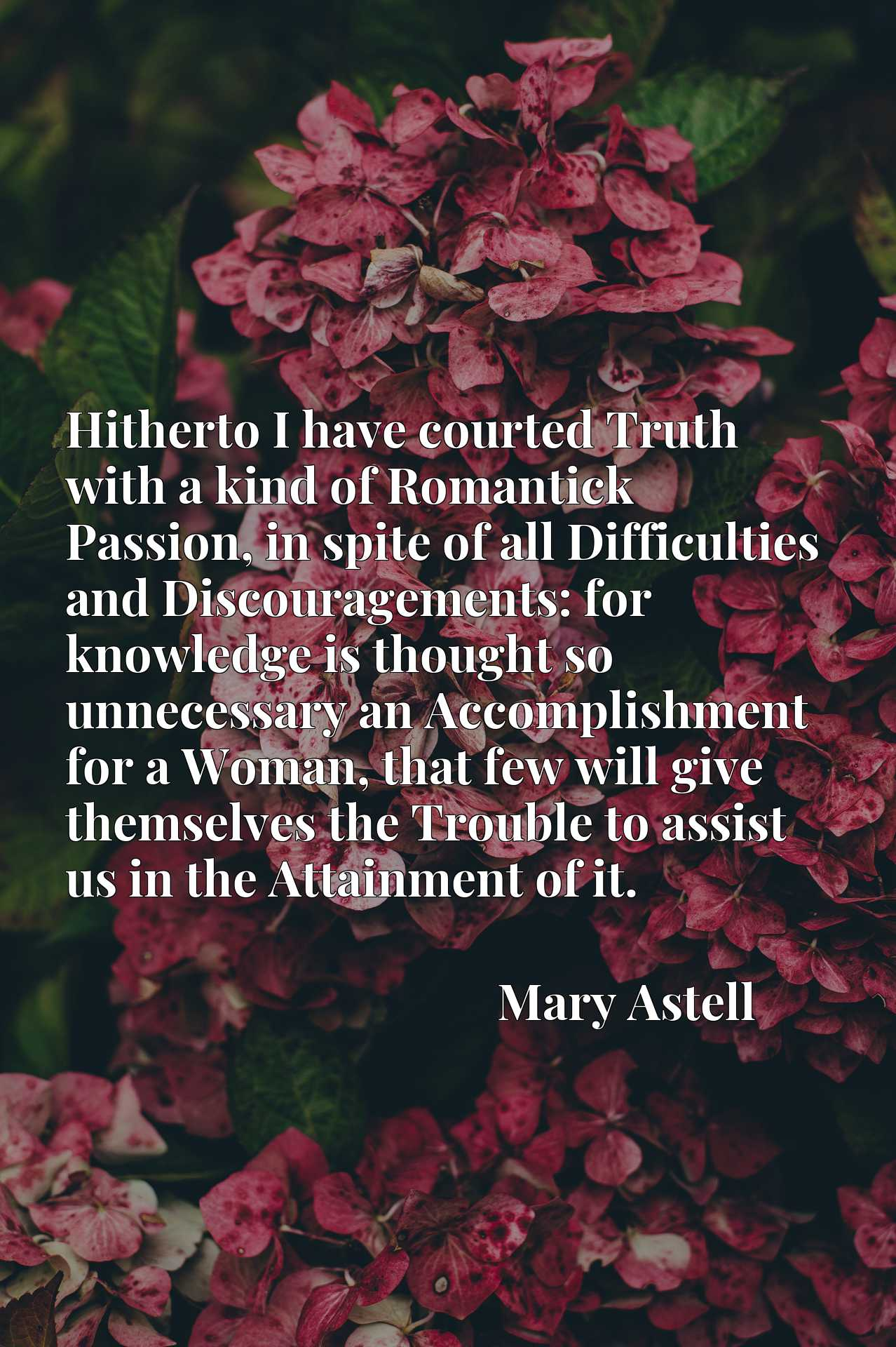 Quote Picture :Hitherto I have courted Truth with a kind of Romantick Passion, in spite of all Difficulties and Discouragements: for knowledge is thought so unnecessary an Accomplishment for a Woman, that few will give themselves the Trouble to assist us in the Attainment of it.