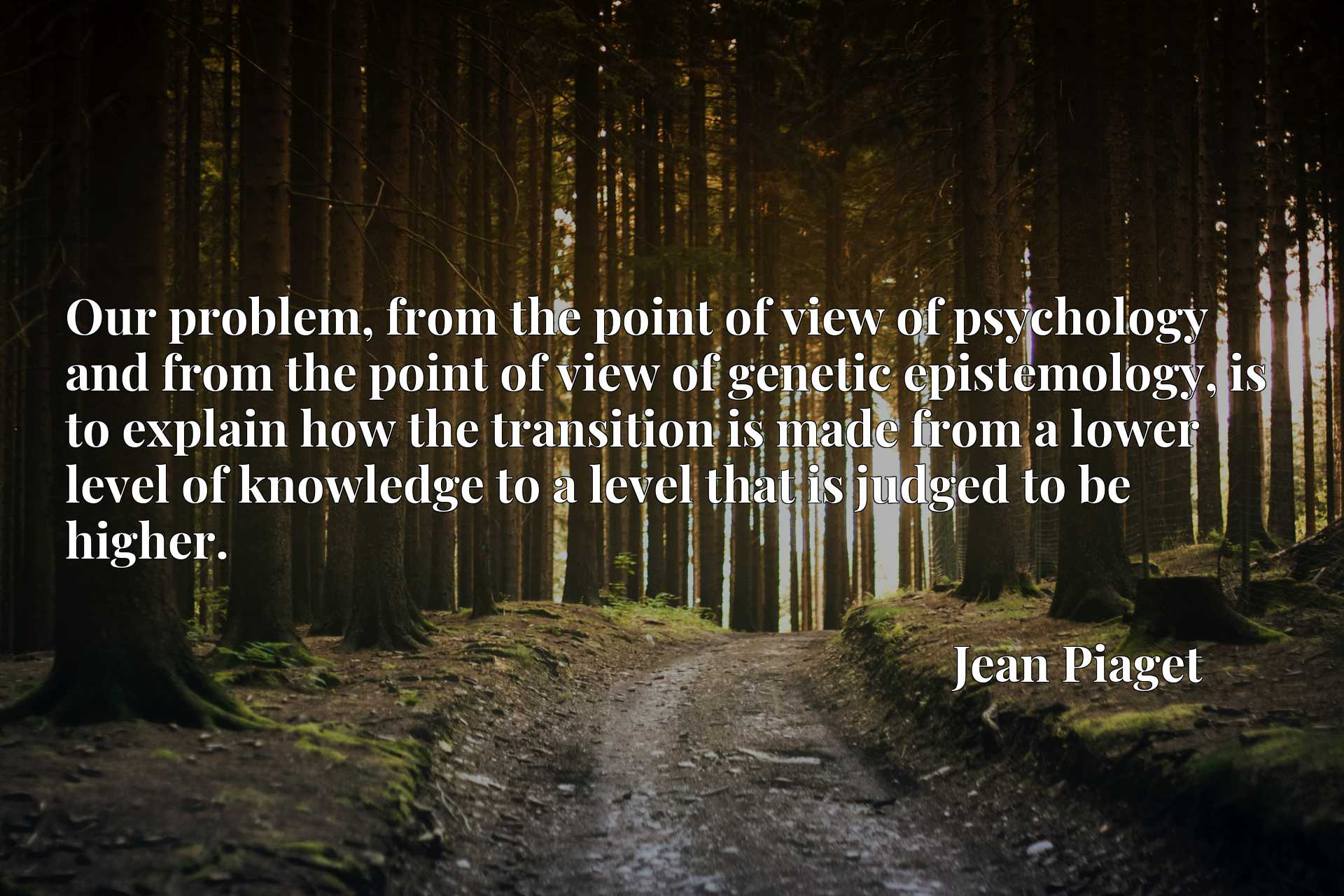 Quote Picture :Our problem, from the point of view of psychology and from the point of view of genetic epistemology, is to explain how the transition is made from a lower level of knowledge to a level that is judged to be higher.