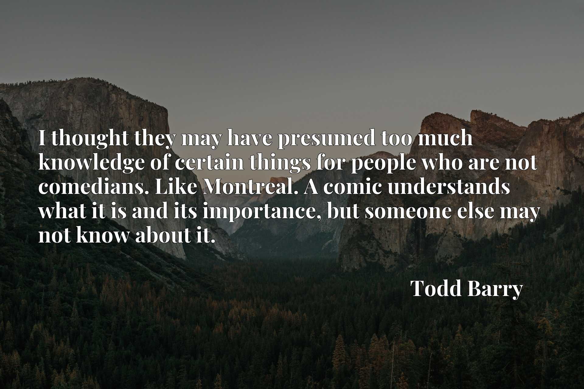Quote Picture :I thought they may have presumed too much knowledge of certain things for people who are not comedians. Like Montreal. A comic understands what it is and its importance, but someone else may not know about it.