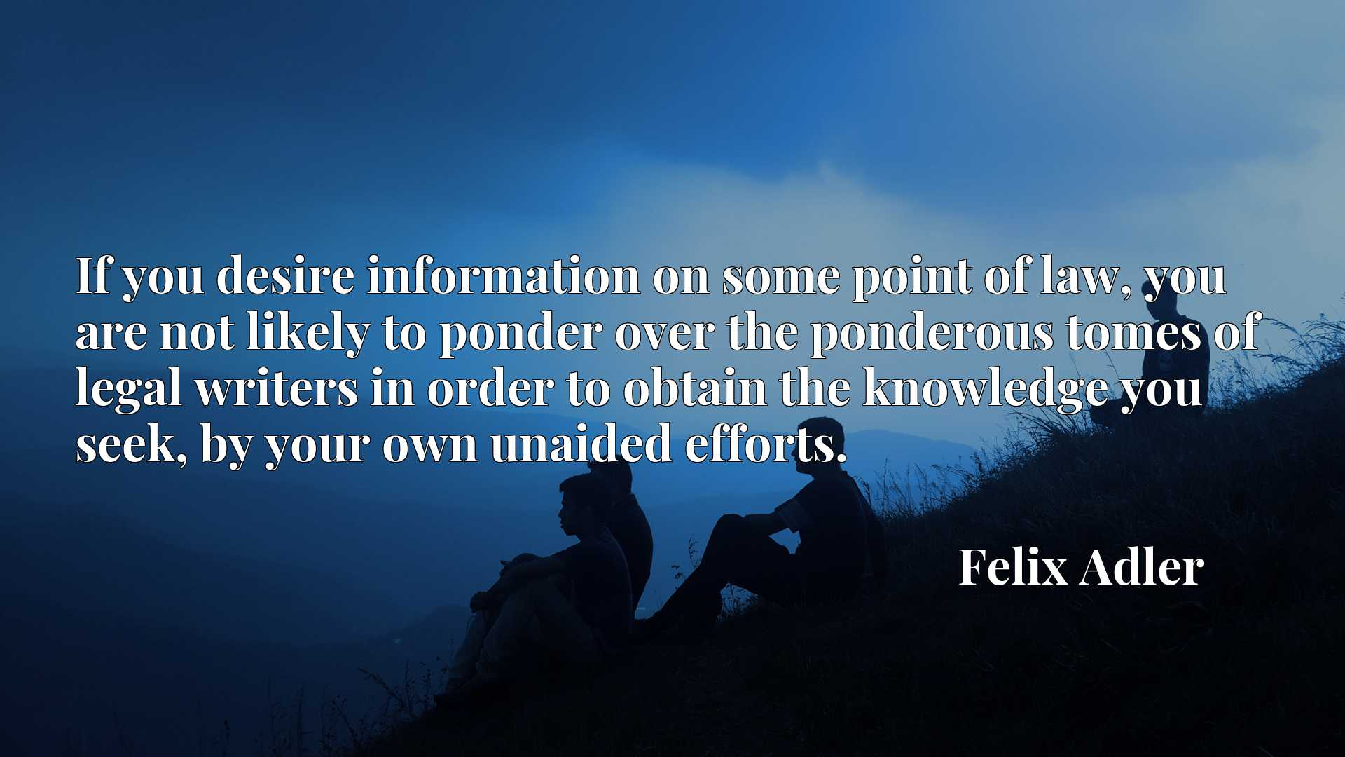 Quote Picture :If you desire information on some point of law, you are not likely to ponder over the ponderous tomes of legal writers in order to obtain the knowledge you seek, by your own unaided efforts.