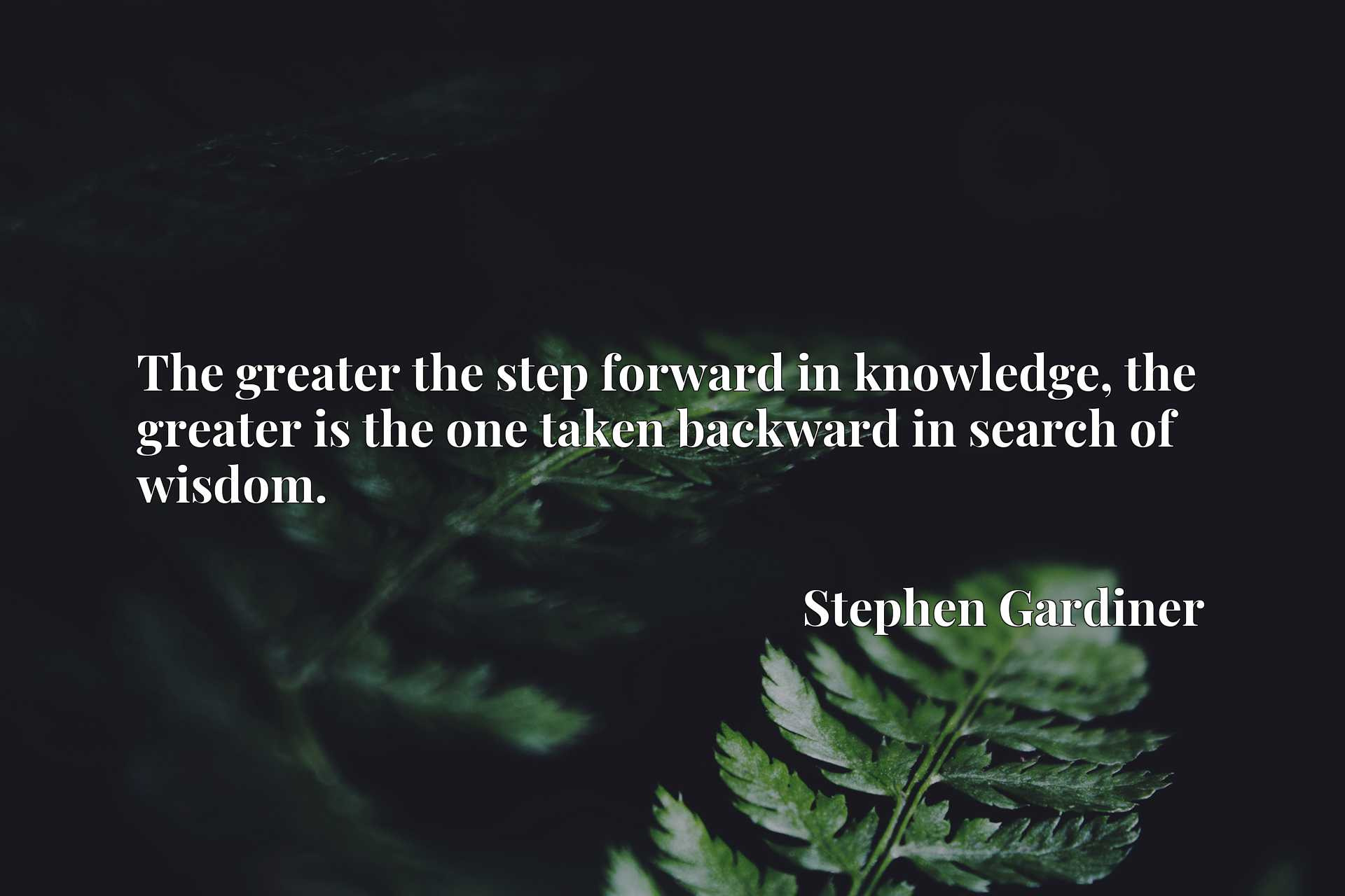 Quote Picture :The greater the step forward in knowledge, the greater is the one taken backward in search of wisdom.