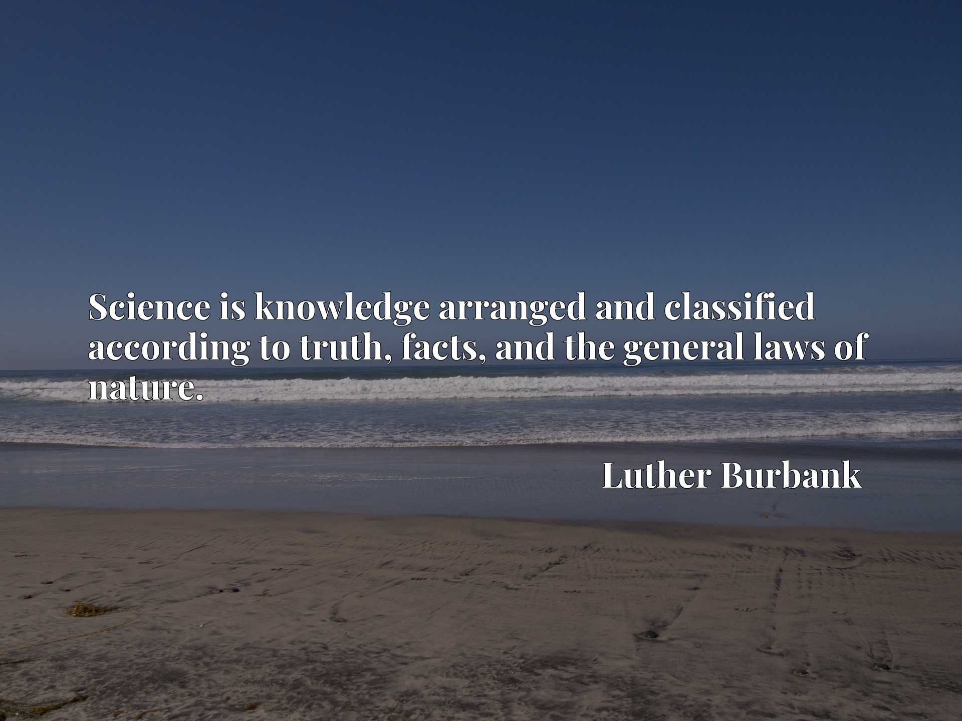 Quote Picture :Science is knowledge arranged and classified according to truth, facts, and the general laws of nature.