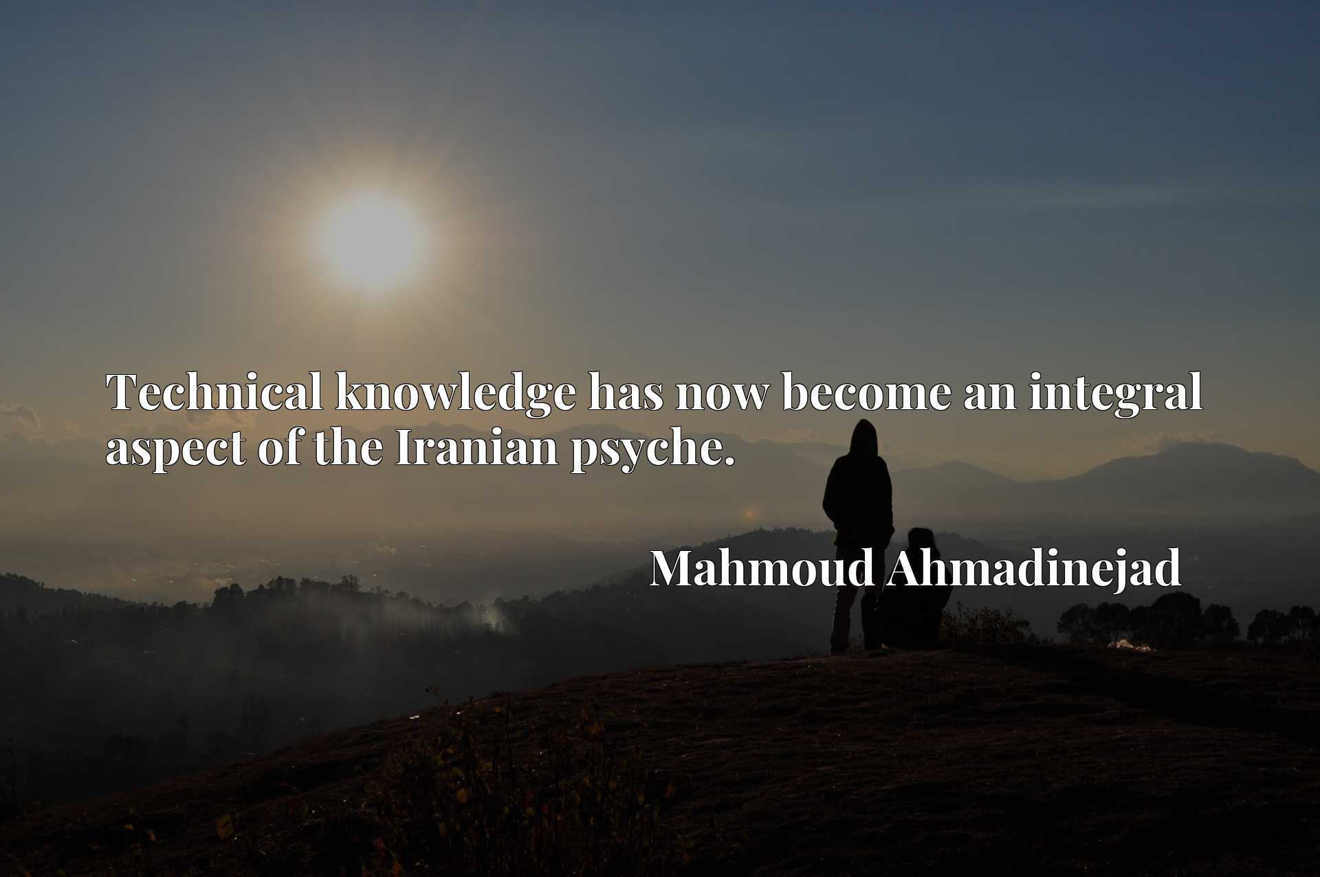 Quote Picture :Technical knowledge has now become an integral aspect of the Iranian psyche.