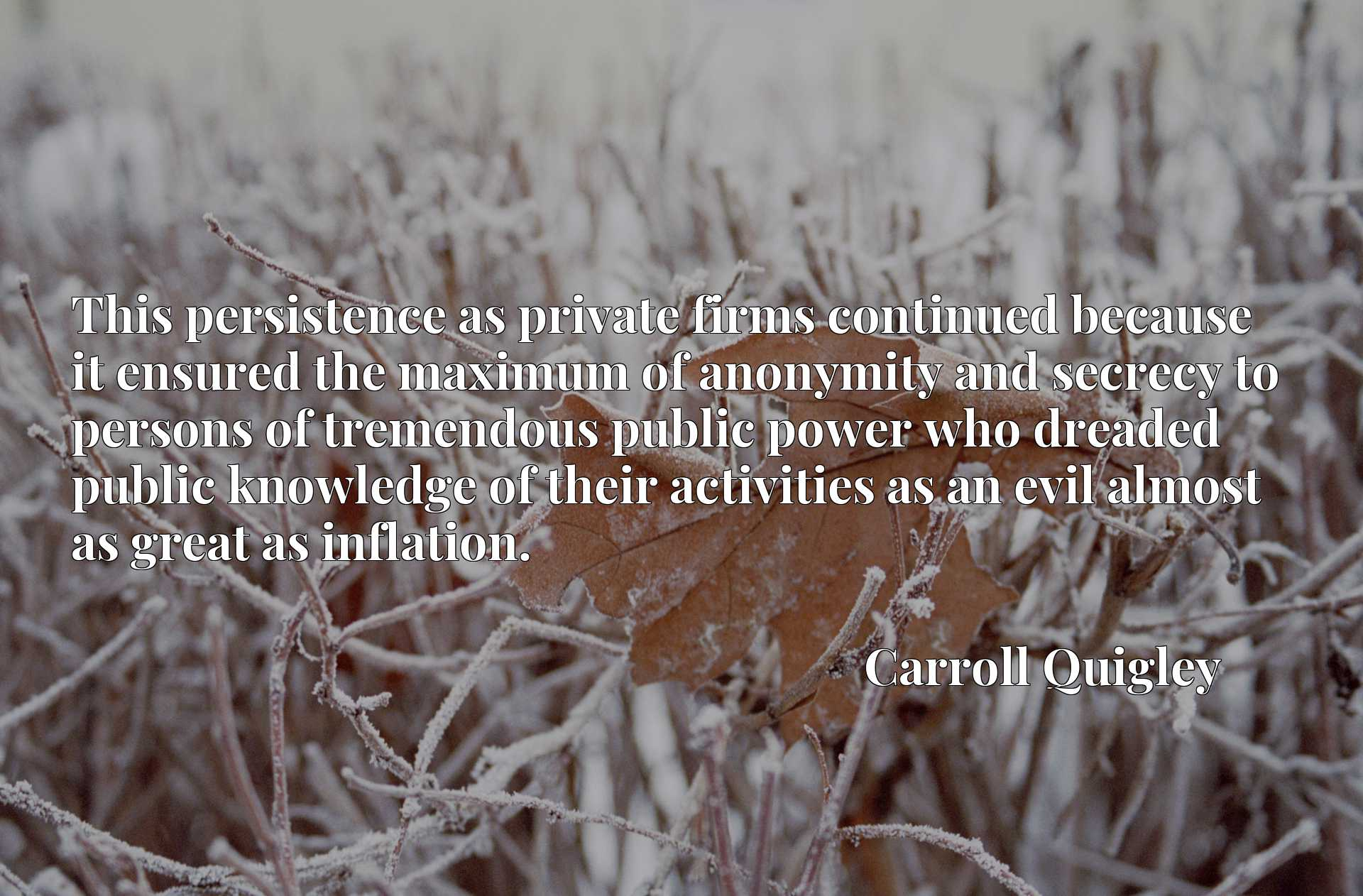 Quote Picture :This persistence as private firms continued because it ensured the maximum of anonymity and secrecy to persons of tremendous public power who dreaded public knowledge of their activities as an evil almost as great as inflation.