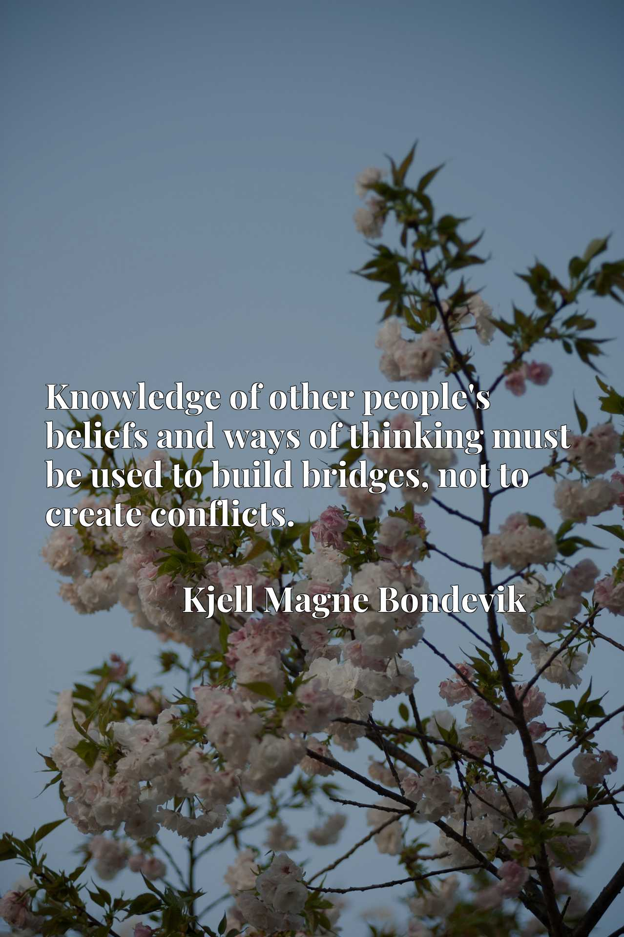 Quote Picture :Knowledge of other people's beliefs and ways of thinking must be used to build bridges, not to create conflicts.