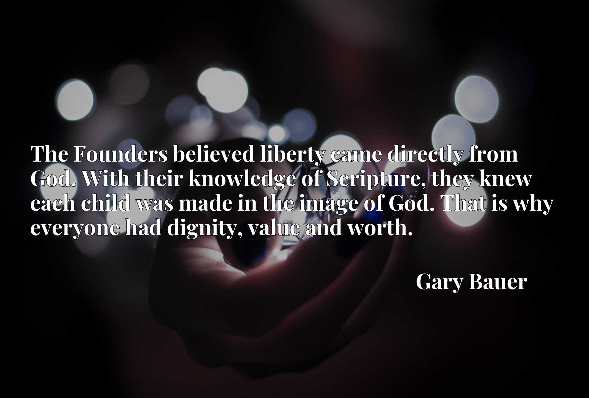 Quote Picture :The Founders believed liberty came directly from God. With their knowledge of Scripture, they knew each child was made in the image of God. That is why everyone had dignity, value and worth.
