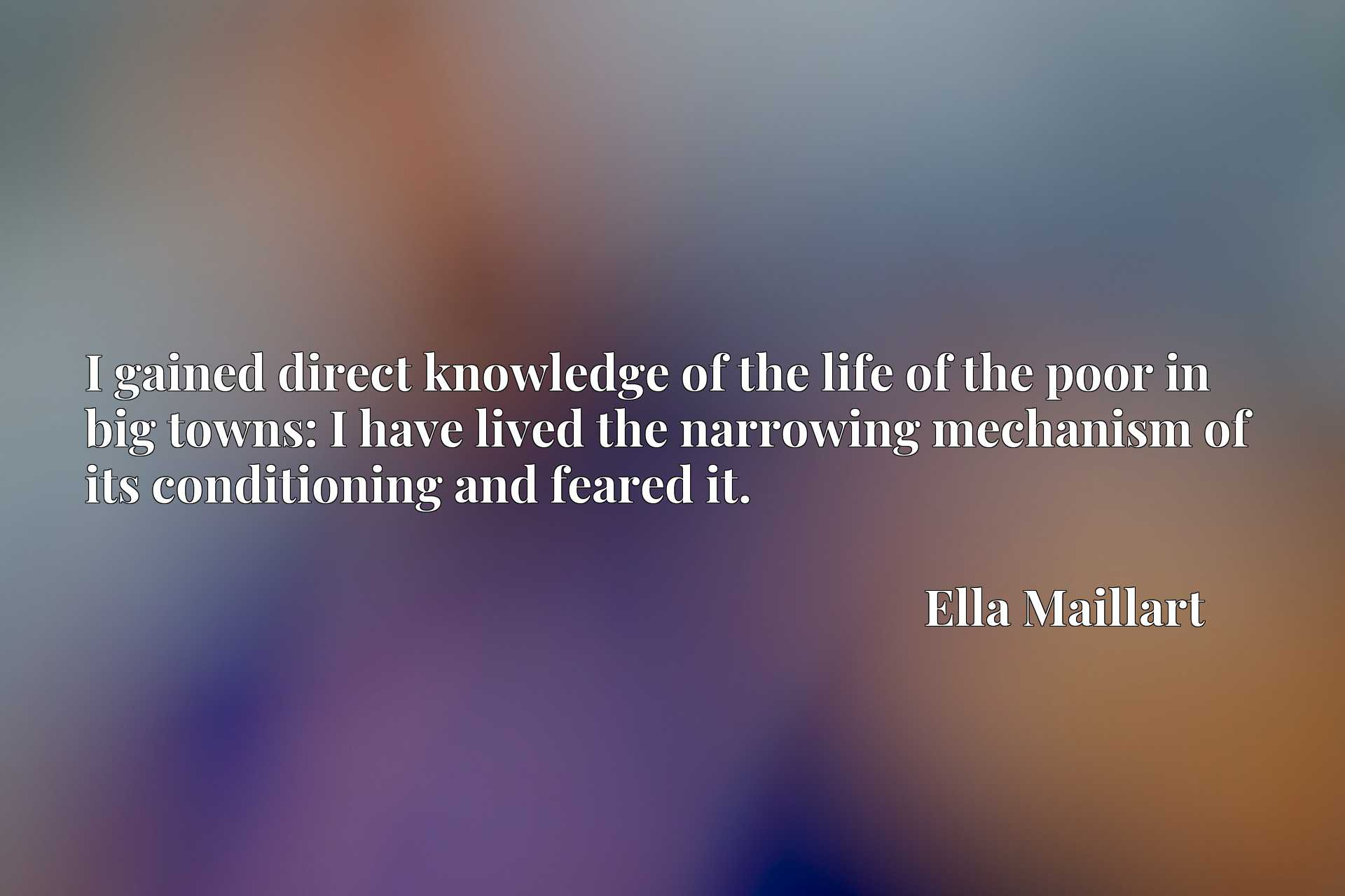 Quote Picture :I gained direct knowledge of the life of the poor in big towns: I have lived the narrowing mechanism of its conditioning and feared it.