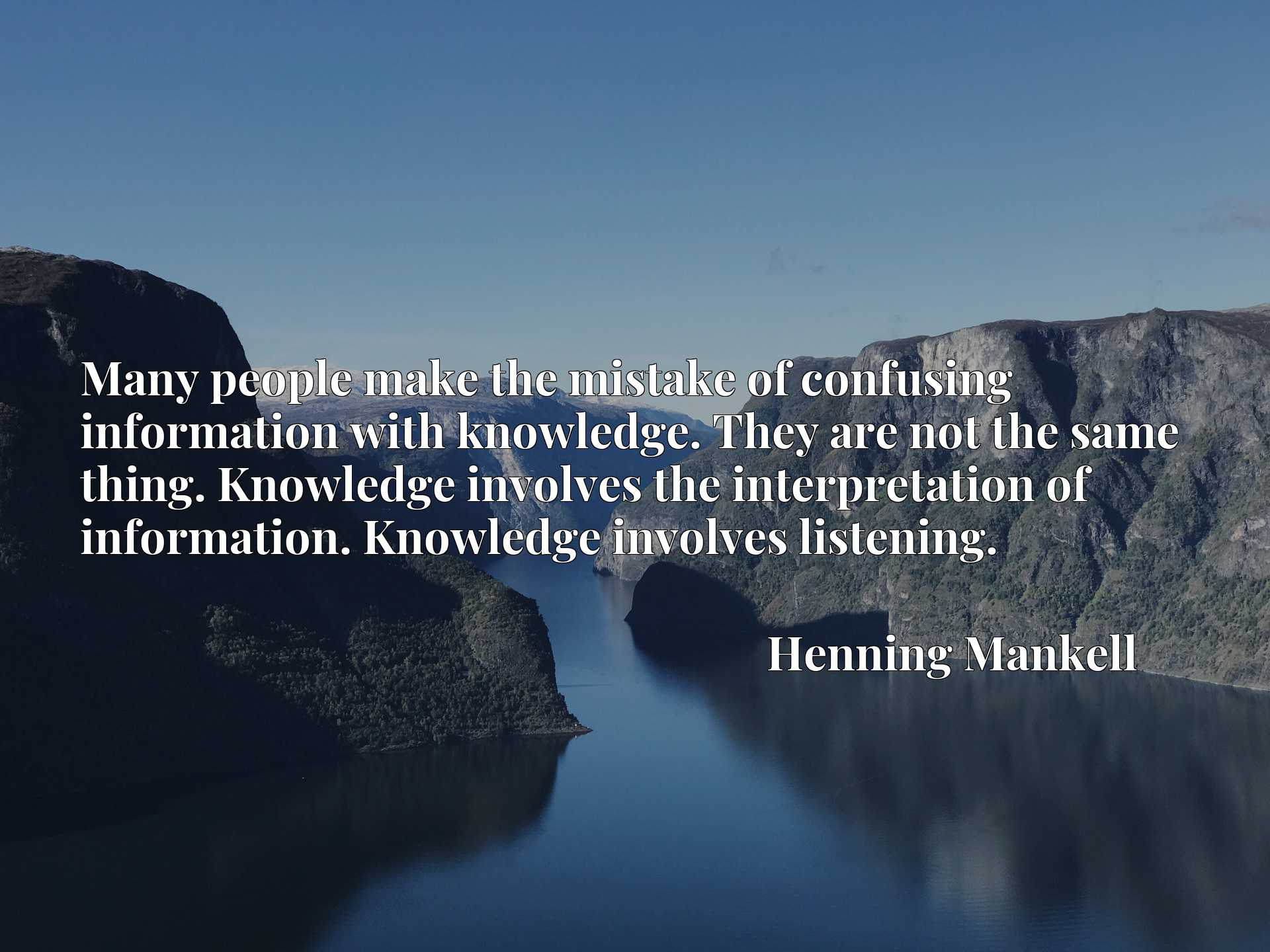 Quote Picture :Many people make the mistake of confusing information with knowledge. They are not the same thing. Knowledge involves the interpretation of information. Knowledge involves listening.