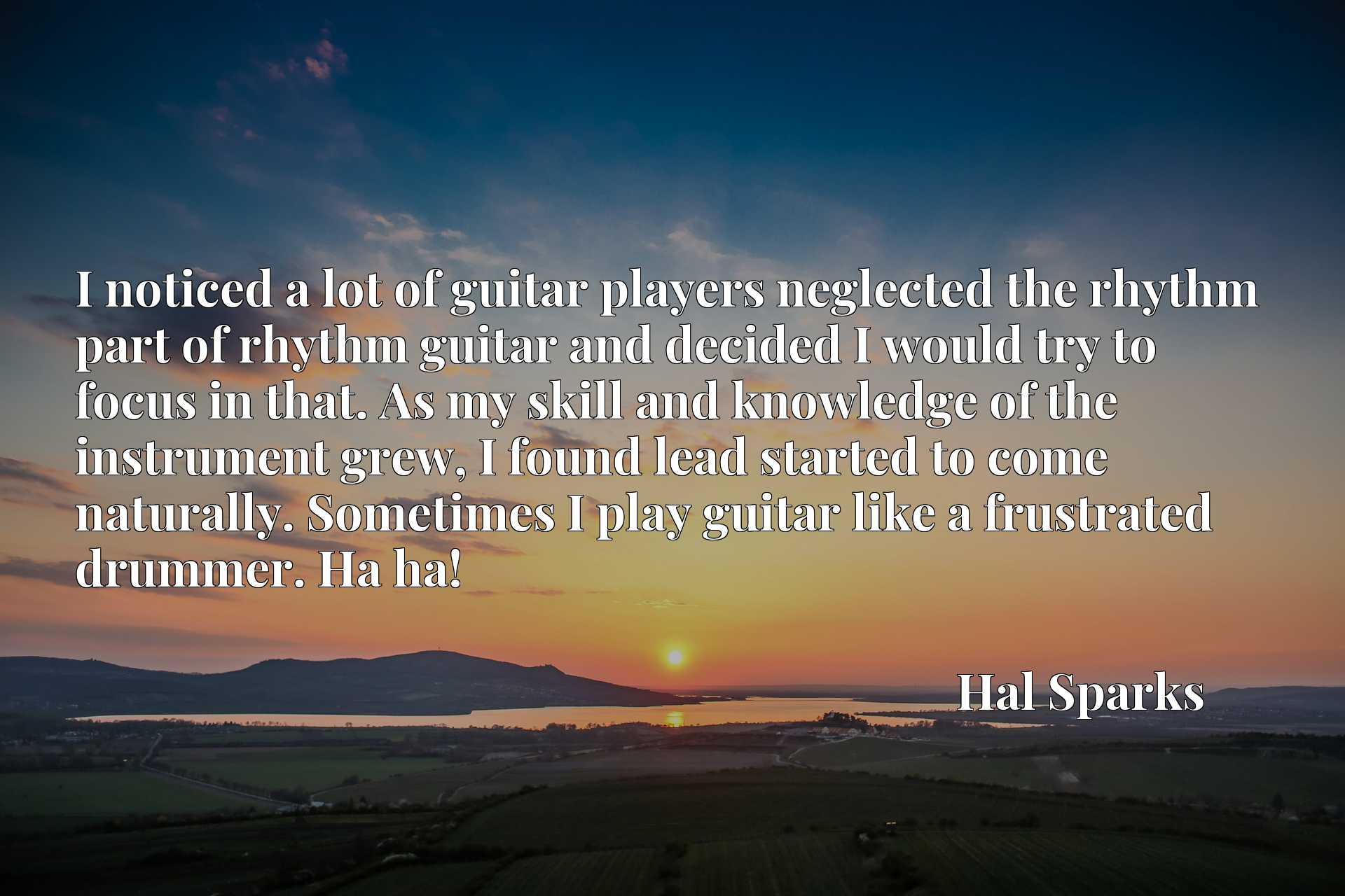 Quote Picture :I noticed a lot of guitar players neglected the rhythm part of rhythm guitar and decided I would try to focus in that. As my skill and knowledge of the instrument grew, I found lead started to come naturally. Sometimes I play guitar like a frustrated drummer. Ha ha!