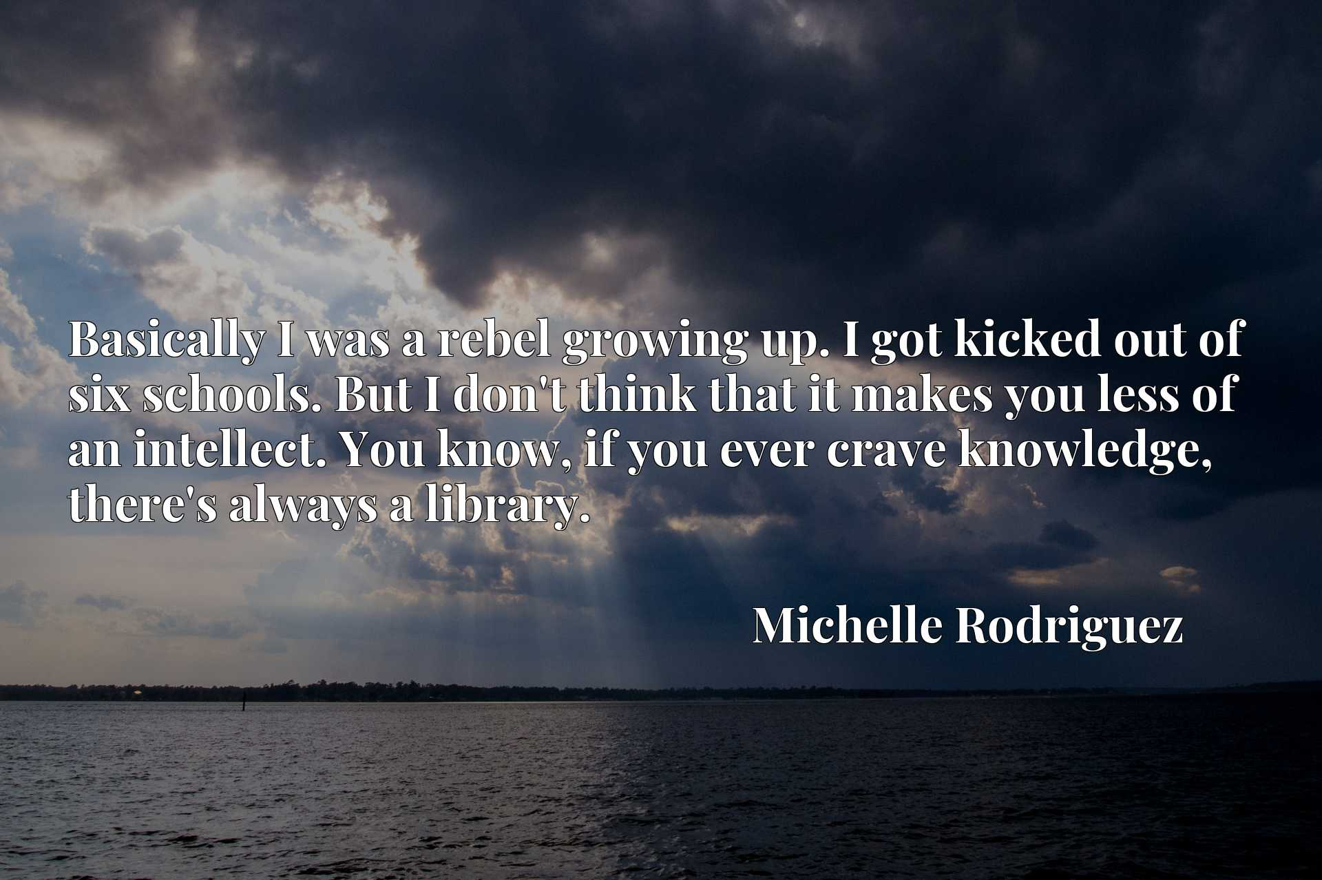 Quote Picture :Basically I was a rebel growing up. I got kicked out of six schools. But I don't think that it makes you less of an intellect. You know, if you ever crave knowledge, there's always a library.