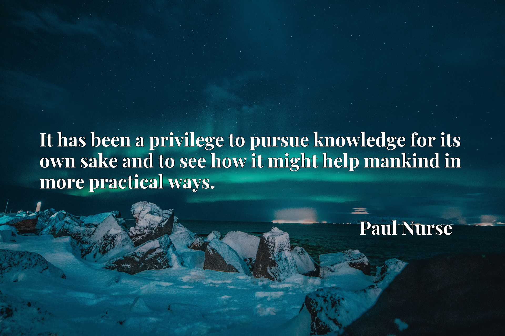 Quote Picture :It has been a privilege to pursue knowledge for its own sake and to see how it might help mankind in more practical ways.